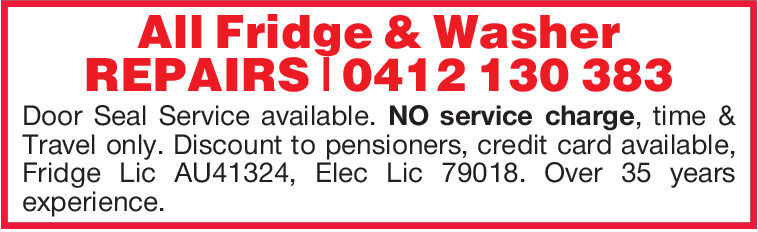 All Fridge & WasherREPAIRS0412 130 383Door Seal Service available. NO service charge, time &Travel only. Discount to pensioners, credit card available,Fridge Lic AU41324, Elec Lic 79018. Over 35 yearsexperience. All Fridge & Washer REPAIRS0412 130 383 Door Seal Service available. NO service charge, time & Travel only. Discount to pensioners, credit card available, Fridge Lic AU41324, Elec Lic 79018. Over 35 years experience.