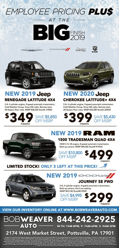 EMPLOYEE PRICING PLU$AT THEBIGFINISH2019CHRYSLERmimNEW 2020 JeepNEW 2019 JeepRENEGADE LATITUDE 4X4CHEROKEE LATITUDE+ 4X424L 4 cylinder engine, 9speed automatie tranamission,Cold Weather Group. Sirius XM radio, Remote start.All-Season floor mats. MSRP S28.260 Stock J1983624L 4 cylinder engine, 9speed automatic transmission,Cold Weather Group. Sirius XM radio, Remote start.All-Season floor mats. MSRP S32.280 Stock 20530$349 OFF MSRPSAVE S 850 $399SAVE $5,430OFF MSRPPMONTHPMONTHNEW 2019 RAM1500 TRADESMAN QUAD 4X4HEMI 5.7L V3 engine, Bspeed automatic transmission,Back-up camera. MSRP S40,585 Stockt R19542$499SAVE $10,800OFF MSRPP/MONTHLIMITED STOCK! ONLY 3 LEFT AT THIS PRICE!NEW 2019 OODGJOURNEY SE FWD24L 4 gyinder engine, 4-speed automatic transmission,Back-up camera, third row seating.MSRP $23,740 StockD19509$299SAVE $4,995OFF MSRPP/MONTHVIEW OUR INVENTORY ONLINE AT Www.BOBWEAVERAUTO.COMBOBWEAVER 844-242-2925AUTO-M-TH: 7AM-8PM, F: 7AM-6PM, S: 9AM-3PM2174 West Market Street, Pottsville, PA 17901witude P StComue C SCA C t EMPLOYEE PRICING PLU$ AT THE BIG FINISH 2019 CHRYSLER mim NEW 2020 Jeep NEW 2019 Jeep RENEGADE LATITUDE 4X4 CHEROKEE LATITUDE+ 4X4 24L 4 cylinder engine, 9speed automatie tranamission, Cold Weather Group. Sirius XM radio, Remote start. All-Season floor mats. MSRP S28.260 Stock J19836 24L 4 cylinder engine, 9speed automatic transmission, Cold Weather Group. Sirius XM radio, Remote start. All-Season floor mats. MSRP S32.280 Stock 20530 $349 OFF MSRP SAVE S 850 $399 SAVE $5,430 OFF MSRP PMONTH PMONTH NEW 2019 R AM 1500 TRADESMAN QUAD 4X4 HEMI 5.7L V3 engine, Bspeed automatic transmission, Back-up camera. MSRP S40,585 Stockt R19542 $499 SAVE $10,800 OFF MSRP P/MONTH LIMITED STOCK! ONLY 3 LEFT AT THIS PRICE! NEW 2019 OODG JOURNEY SE FWD 24L 4 gyinder engine, 4-speed automatic transmission, Back-up camera, third row seating. MSRP $23,740 StockD19509 $299 SAVE $4,995 OFF MSRP P/MONTH VIEW OUR INVENTORY ONLINE AT Www.BOBWEAVERAUTO.COM BOBWEAVER 844-242-2925 AU