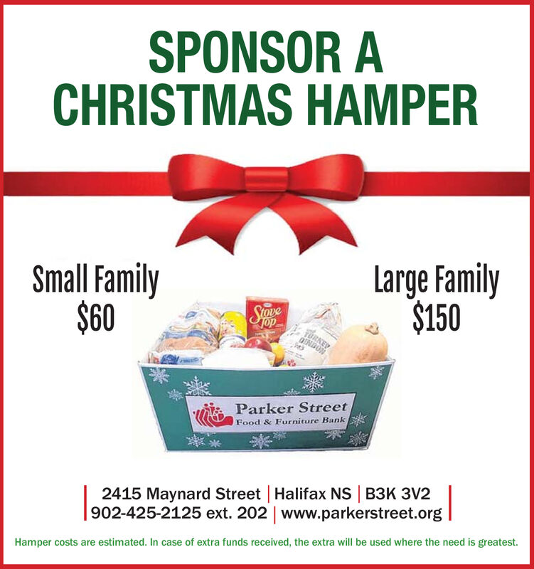 SPONSOR ACHRISTMAS HAMPERLarge Family$150Small Family$601opTURNED0ENDONParker StreetFood & Furniture Bank2415 Maynard Street Halifax NS B3K 3V2902-425-2125 ext. 202 | www.parkerstreet.orgHamper costs are estimated. In case of extra funds received, the extra will be used where the need is greatest. SPONSOR A CHRISTMAS HAMPER Large Family $150 Small Family $60 1op TURNED 0ENDON Parker Street Food & Furniture Bank 2415 Maynard Street Halifax NS B3K 3V2 902-425-2125 ext. 202 | www.parkerstreet.org Hamper costs are estimated. In case of extra funds received, the extra will be used where the need is greatest.