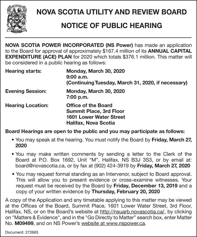 """NOVA SCOTIA UTILITY AND REVIEW BOARDNOTICE OF PUBLIC HEARINGNOVA SCOTIA POWER INCORPORATED (NS Power) has made an applicationto the Board for approval of approximately $167.4 million of its ANNUAL CAPITALEXPENDITURE (ACE) PLAN for 2020 which totals $376.1 million. This matter willbe considered in a public hearing as follows:Hearing starts:Monday, March 30, 20209:00 a.m.(Continuing Tuesday, March 31, 2020, if necessary)Evening Session:Monday, March 30, 20207:00 p.m.Hearing Location:Office of the BoardSummit Place, 3rd Floor1601 Lower Water StreetHalifax, Nova ScotiaBoard Hearings are open to the public and you may participate as follows: You may speak at the hearing. You must notify the Board by Friday, March 27,2020 You may make written comments by sending a letter to the Clerk of theBoard at P.O. Box 1692, Unit """"M"""", Halifax, NS B3J 3S3, or by email at:board@novascotia.ca, or by fax at (902) 424-3919 by Friday, March 27, 2020 You may request formal standing as an Intervenor, subject to Board approval.This will allow you to present evidence or cross-examine witnesses. Yourrequest must be received by the Board by Friday, December 13, 2019 and acopy of your written evidence by Thursday, February 20, 2020A copy of the Application and any timetable applying to this matter may be viewedat the Offices of the Board, Summit Place, 1601 Lower Water Street, 3rd Floor,Halifax, NS, or on the Board's website at http://nsuarb.novascotia.ca/, by clickingon """"Matters & Evidence"""", and in the """"Go Directly to Matter"""" search box, enter MatterNo. M09499, and on NS Power's website at www.nspower.ca.Document: 272663 NOVA SCOTIA UTILITY AND REVIEW BOARD NOTICE OF PUBLIC HEARING NOVA SCOTIA POWER INCORPORATED (NS Power) has made an application to the Board for approval of approximately $167.4 million of its ANNUAL CAPITAL EXPENDITURE (ACE) PLAN for 2020 which totals $376.1 million. This matter will be considered in a public hearing as follows: Hearing starts: Monday, March 30, 2020 9:00 a.m. """