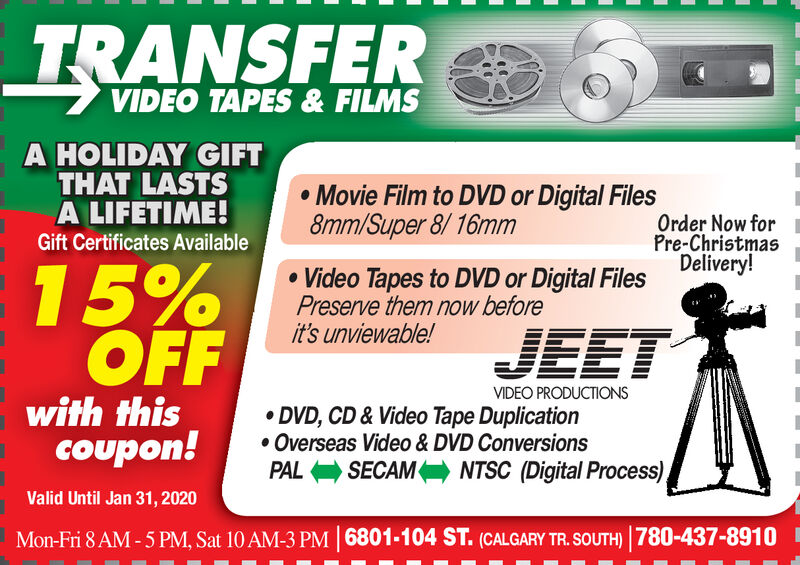TRANSFERVIDEO TAPES & FILMSA HOLIDAY GIFTTHAT LASTSA LIFETIME!Movie Film to DVD or Digital Files8mm/Super 8/16mmOrder Now forPre-ChristmasDelivery!Gift Certificates Available15%OFFVideo Tapes to DVD or Digital FilesPreserve them now beforeit's unviewable!JEETVIDEO PRODUCTIONSwith thiscoupon!DVD, CD& Video Tape DuplicationOverseas Video & DVD ConversionsSECAMNTSC (Digital Process),PALValid Until Jan 31, 20206801-104 ST. (CALGARY TR. SOUTH) 780-437-8910Mon-Fri 8 AM-5 PM, Sat 10 AM-3 PM TRANSFER VIDEO TAPES & FILMS A HOLIDAY GIFT THAT LASTS A LIFETIME! Movie Film to DVD or Digital Files 8mm/Super 8/16mm Order Now for Pre-Christmas Delivery! Gift Certificates Available 15% OFF Video Tapes to DVD or Digital Files Preserve them now before it's unviewable! JEET VIDEO PRODUCTIONS with this coupon! DVD, CD& Video Tape Duplication Overseas Video & DVD Conversions SECAM NTSC (Digital Process), PAL Valid Until Jan 31, 2020 6801-104 ST. (CALGARY TR. SOUTH) 780-437-8910 Mon-Fri 8 AM-5 PM, Sat 10 AM-3 PM