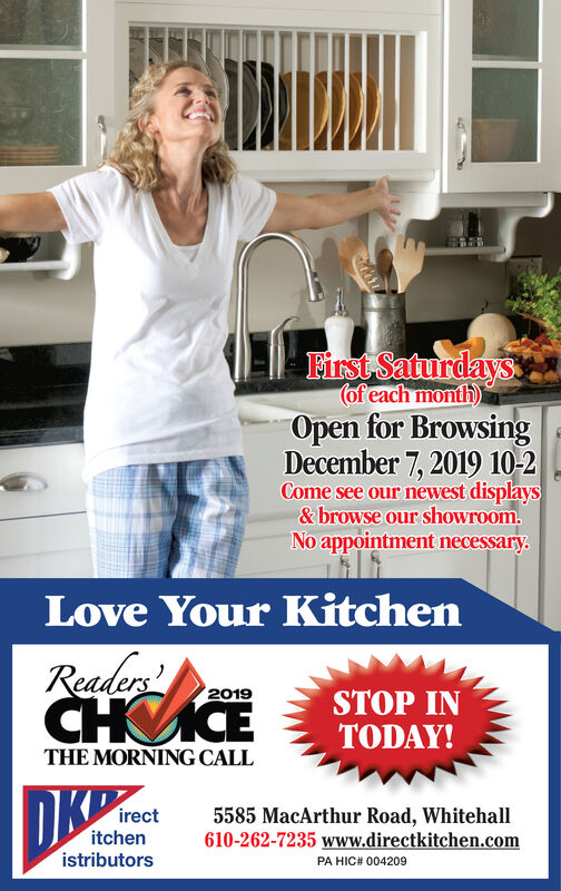 First Saturdays(of each month)Open for BrowsingNovember 2, 2019 10-2Come see our newest display&browse our showroom.No appointment necessaryAllOther Hours by Appt.Love Your KitchenReaders2019STOP INTODAY!THE MORNING CALLirectitchenistributors5585 MacArthur Road, Whitehall610-262-7235 www.directkitchen.comPA HIC# 004209 First Saturdays (of each month) Open for Browsing November 2, 2019 10-2 Come see our newest display &browse our showroom. No appointment necessary AllOther Hours by Appt. Love Your Kitchen Readers  2019 STOP IN TODAY! THE MORNING CALL irect itchen istributors 5585 MacArthur Road, Whitehall 610-262-7235 www.directkitchen.com PA HIC# 004209