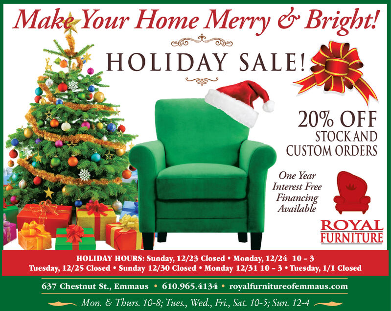 Make Your Home Merry & Bright!HOLIDAY SALE!20% OFFSTOCK ANDCUSTOM ORDERSOne YearInterest FreeFinancingAvailableROYALFURNITUREHOLIDAY HOURS: Sunday, 12/23 Closed  Monday, 12/24 10 - 3Tuesday, 12/25 Closed  Sunday 12/30 Closed  Monday 12/31 10 - 3  Tuesday, 1/1 Closed637 Chestnut St., Emmaus  610.965.4134  royalfurnitureofemmaus.comMon. & Thurs. 10-8; Tues., Wed., Fri., Sat. 10-5; Sun. 12-4 Make Your Home Merry & Bright! HOLIDAY SALE! 20% OFF STOCK AND CUSTOM ORDERS One Year Interest Free Financing Available ROYAL FURNITURE HOLIDAY HOURS: Sunday, 12/23 Closed  Monday, 12/24 10 - 3 Tuesday, 12/25 Closed  Sunday 12/30 Closed  Monday 12/31 10 - 3  Tuesday, 1/1 Closed 637 Chestnut St., Emmaus  610.965.4134  royalfurnitureofemmaus.com Mon. & Thurs. 10-8; Tues., Wed., Fri., Sat. 10-5; Sun. 12-4