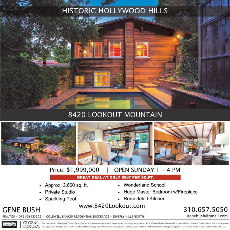 HISTORIC HOLLYWOOD HILLS8420 LOOKOUT MOUNTAINPrice: $1,999,000 | OPEN SUNDAY 1 - 4 PMGREAT DEAL AT ONLY $567 PER SQ.FT.Approx. 3,600 sq. ft. Private StudioWonderland SchoolHuge Master Bedroom w/Fireplace Remodeled KitchenSparkling Poolwww.8420Lookout.comGENE BUSH310.657.5050REALTOR - DRE #01433309 | COLDWELL BANKER RESIDENTIAL BROKERAGE - BEVERLY HILLS NORTHgenebush@gmail.comGLOBALLUXURY.COLDWELLBANKERSReal estate agents attiated with Coldwell Banker Residential Brokerage are independent contractor sales associanes, not employees. 02019 Coldwell Banker Residential Brokerage. Al Rights Reserved. Coldwel Banker Residernal Brokerageully supports the principles of the Fair Housing Act and the Equal Opportunity Act. Owned by a subsidiary of NRT LLC. Coldwell Banker and the Coldwell Banker Logo are regatered service marks owned by Coldwell Banker Real Estate LLC. HISTORIC HOLLYWOOD HILLS 8420 LOOKOUT MOUNTAIN Price: $1,999,000 | OPEN SUNDAY 1 - 4 PM GREAT DEAL AT ONLY $567 PER SQ.FT. Approx. 3,600 sq. ft.  Private Studio Wonderland School Huge Master Bedroom w/Fireplace  Remodeled Kitchen Sparkling Pool www.8420Lookout.com GENE BUSH 310.657.5050 REALTOR - DRE #01433309 | COLDWELL BANKER RESIDENTIAL BROKERAGE - BEVERLY HILLS NORTH genebush@gmail.com GLOBAL LUXURY. COLDWELL BANKERS Real estate agents attiated with Coldwell Banker Residential Brokerage are independent contractor sales associanes, not employees. 02019 Coldwell Banker Residential Brokerage. Al Rights Reserved. Coldwel Banker Residernal Brokerage ully supports the principles of the Fair Housing Act and the Equal Opportunity Act. Owned by a subsidiary of NRT LLC. Coldwell Banker and the Coldwell Banker Logo are regatered service marks owned by Coldwell Banker Real Estate LLC.