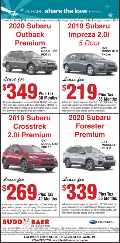 SUBARU share the love EVENTSubaru will donate $250 for every new Subaru vehicle sold pr leased from November 14, 2019, through January 2, 20202020 Subaru2019 SubaruImpreza 2.0i5 DoorOutbackPremiumCVTMODEL LDDCVTMODEL KLBKG 01PKG 13Lease forLease for$349$219Plus Tax36 MonthsPlus Tax36 MonthsAll leases based on term specified, 10,000 miles peryear with approved credit through Subaru Motors Fi-nance. No security deposit, all payments plus tax withAll leases based on term specified. 10,000 miles peryear with approved credit through Subaru Motors Fnance. No security deposit, all payments plus tax withfirst payment and plates due at Inceptionfirst payment and plates due at Inception.2020 Subaru2019 SubaruForesterCrosstrekPremium2.0i PremiumCVTMODEL KRDMODEL LFFKG 11KG 11Lease forLease for$339$269Plus Tax36 MonthsPlus Tax42 MonthsAll leases based on term specified, 10,000 miles peryear with approved credit through Subaru Motors Fi-nance. No security deposit, ll payments plus tax withfirst payment and plates due at Inception.All leases based on term specified, 10,000 miles peryear with approved credit through Subaru Motors Fl-nance. No security deposit, all paymets plus tax withfirst payment and plates due at InceptionBUDDBAERSUBARUTHE HONEST DEALERSbers wil oune $250 tor every new Sabara vehcle soid or leased from November 14, 2013. through Janaary 2,200 ou ional chartes designated by the purchaseor lessee Purchaselessees must make their charity designetions by January 31, 200 The four natonal charibes w ecelve a guaranteed minimun douton ot $250000ach See your local Subara netaler for detals or viit subar comhre Al donations are made by Subas of America, Inc. Pr-approvwd Hometown Chares may be slected fordonation depending on reailer particption Cesin partcipating reaes aye ddtonal donton to he Hoeetown Chates sctedExit 19A Off I-79/70 Rt. 19S 71 Murtland Ave. Wash., PA(724) 222-0700 www.buddbaersubaru.com SUBARU share the love EVENT Subaru will donate $250 for every new Subaru vehicle sold pr leased from November 14, 2019, through January 2, 2020 2020 Subaru 2019 Subaru Impreza 2.0i 5 Door Outback Premium CVT MODEL LDD CVT MODEL KLB KG 01 PKG 13 Lease for Lease for $349 $219 Plus Tax 36 Months Plus Tax 36 Months All leases based on term specified, 10,000 miles per year with approved credit through Subaru Motors Fi- nance. No security deposit, all payments plus tax with All leases based on term specified. 10,000 miles per year with approved credit through Subaru Motors F nance. No security deposit, all payments plus tax with first payment and plates due at Inception first payment and plates due at Inception. 2020 Subaru 2019 Subaru Forester Crosstrek Premium 2.0i Premium CVT MODEL KRD  MODEL LFF KG 11 KG 11 Lease for Lease for $339 $269 Plus Tax 36 Months Plus Tax 42 Months All leases based on term specified, 10,000 miles per year with approved credit through Subaru Motors Fi- nance. No security deposit, ll payments plus tax with first payment and plates due at Inception. All leases based on term specified, 10,000 miles per year with approved credit through Subaru Motors Fl- nance. No security deposit, all paymets plus tax with first payment and plates due at Inception BUDD BAER SUBARU THE HONEST DEALER Sbers wil oune $250 tor every new Sabara vehcle soid or leased from November 14, 2013. through Janaary 2,200 ou ional chartes designated by the purchase or lessee Purchaselessees must make their charity designetions by January 31, 200 The four natonal charibes w ecelve a guaranteed minimun douton ot $250000 ach See your local Subara netaler for detals or viit subar comhre Al donations are made by Subas of America, Inc. Pr-approvwd Hometown Chares may be slected for donation depending on reailer particption Cesin partcipating reaes aye ddtonal donton to he Hoeetown Chates scted Exit 19A Off I-79/70 Rt. 19S 71 Murtland Ave. Wash., PA (724) 222-0700 www.buddbaersubaru.com