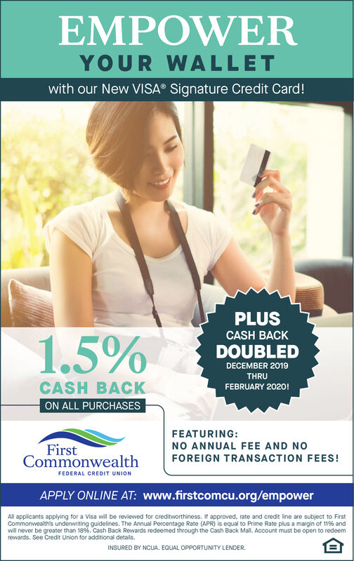 EMPOWERYOUR WALLETwith our New VISA Signature Credit Card!PLUSCASH BACK1.5%DOUBLEDDECEMBER 2019THRUCASH BACKFEBRUARY 2020!ON ALL PURCHASESFEATURING:FirstCommonwealthNO ANNUAL FEE AND NOFOREIGN TRANSACTION FEES!FEDERAL CREDIT UNIONAPPLY ONLINE AT: www.firstcomcu.org/empowerAll applicants applying for a Visa will be reviewed for creditworthiness. If approved, rate and credit line are subject to FirstCommonwealth's underwriting guidelines. The Annual Percentage Rate (APR) is equal to Prime Rate plus a margin of 119% andwill never be greater than 189%. Cash Back Rewards redeemed through the Cash Back Mall. Account must be open to redeemrewards. See Credit Union for additional details.INSURED BY NCUA. EQUAL OPPORTUNITY LENDER. EMPOWER YOUR WALLET with our New VISA Signature Credit Card! PLUS CASH BACK 1.5% DOUBLED DECEMBER 2019 THRU CASH BACK FEBRUARY 2020! ON ALL PURCHASES FEATURING: First Commonwealth NO ANNUAL FEE AND NO FOREIGN TRANSACTION FEES! FEDERAL CREDIT UNION APPLY ONLINE AT: www.firstcomcu.org/empower All applicants applying for a Visa will be reviewed for creditworthiness. If approved, rate and credit line are subject to First Commonwealth's underwriting guidelines. The Annual Percentage Rate (APR) is equal to Prime Rate plus a margin of 119% and will never be greater than 189%. Cash Back Rewards redeemed through the Cash Back Mall. Account must be open to redeem rewards. See Credit Union for additional details. INSURED BY NCUA. EQUAL OPPORTUNITY LENDER.