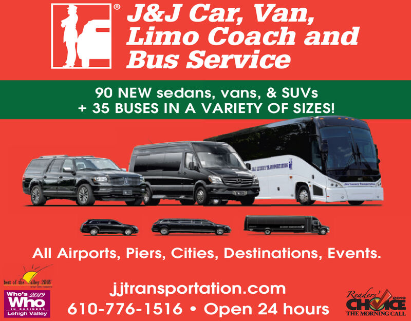 J&J Car, Van,Limo Coach andBus Service90 NEW sedans, vans, & SUVS+ 35 BUSES IN A VARIETY OF SIZES!All Airports, Piers, Cities, Destinations, Events.t of the lley 2018jjtransportation.comReadersWho's 2019Who2019610-776-1516  Open 24 hours C ICEIN BUSIN..Lehigh ValleyTHE MORNING CALL J&J Car, Van, Limo Coach and Bus Service 90 NEW sedans, vans, & SUVS + 35 BUSES IN A VARIETY OF SIZES! All Airports, Piers, Cities, Destinations, Events. t of the lley 2018 jjtransportation.com Readers Who's 2019 Who 2019 610-776-1516  Open 24 hours C ICE IN BUSIN.. Lehigh Valley THE MORNING CALL