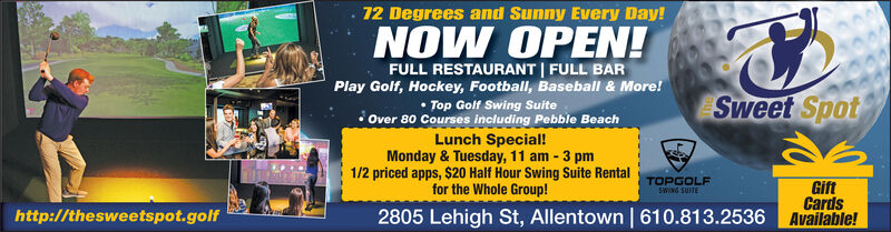 12 Degrees and Sunny Every Day!NOW OPEN!FULL RESTAURANT | FULL BARPlay Golf, Hockey, Football, Baseball & More! Top Golf Swing Suite Over 80 Courses including Pebble BeachLunch Special!Monday & Tuesday, 11 am - 3 pm1/2 priced apps, $20 Half Hour Swing Suite Rentalfor the Whole Group!Sweet SpotGiftCards2805 Lehigh St, Allentown | 610.813.2536 Available!TOPGOLFSWING SUITEhttp://thesweetspot.golf 12 Degrees and Sunny Every Day! NOW OPEN! FULL RESTAURANT | FULL BAR Play Golf, Hockey, Football, Baseball & More!  Top Golf Swing Suite  Over 80 Courses including Pebble Beach Lunch Special! Monday & Tuesday, 11 am - 3 pm 1/2 priced apps, $20 Half Hour Swing Suite Rental for the Whole Group! Sweet Spot Gift Cards 2805 Lehigh St, Allentown | 610.813.2536 Available! TOPGOLF SWING SUITE http://thesweetspot.golf