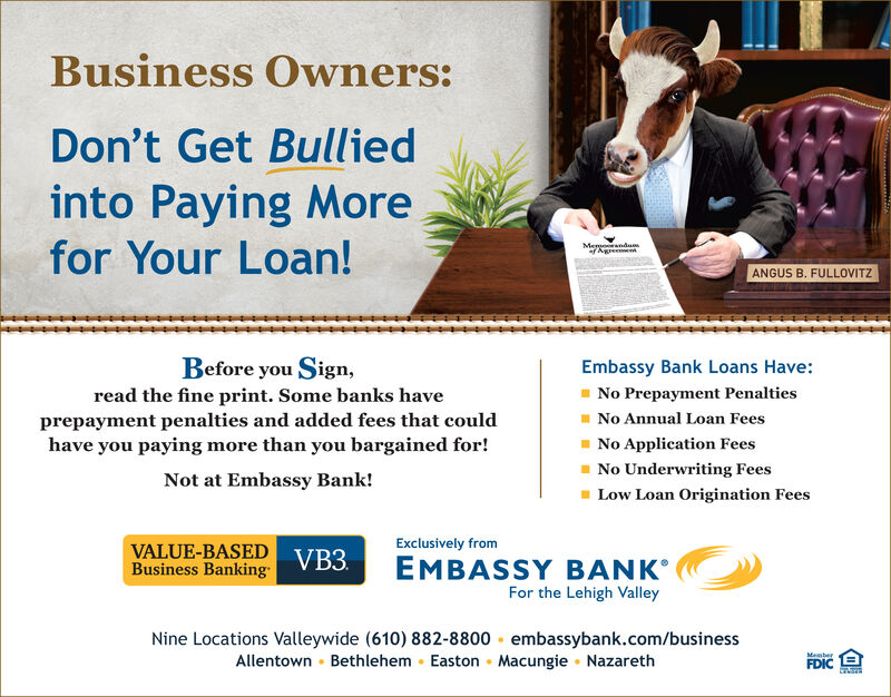 Business Owners:Don't Get Bulliedinto Paying Morefor Your Loan!MemoorandumANGUS B. FULLOVITZBefore you Sign,Embassy Bank Loans Have:No Prepayment PenaltiesI No Annual Loan FeesI No Application Feesread the fine print. Some banks haveprepayment penalties and added fees that couldhave you paying more than you bargained for!- No Underwriting FeesNot at Embassy Bank!Low Loan Origination FeesVALUE-BASED VB3.Business BankingExclusively fromEMBASSY BANKFor the Lehigh ValleyNine Locations Valleywide (610) 882-8800 embassybank.com/businessAllentown · Bethlehem · Easton  Macungie · NazarethMemberFDIC Business Owners: Don't Get Bullied into Paying More for Your Loan! Memoorandum ANGUS B. FULLOVITZ Before you Sign, Embassy Bank Loans Have: No Prepayment Penalties I No Annual Loan Fees I No Application Fees read the fine print. Some banks have prepayment penalties and added fees that could have you paying more than you bargained for! - No Underwriting Fees Not at Embassy Bank! Low Loan Origination Fees VALUE-BASED VB3. Business Banking Exclusively from EMBASSY BANK For the Lehigh Valley Nine Locations Valleywide (610) 882-8800 embassybank.com/business Allentown · Bethlehem · Easton  Macungie · Nazareth Member FDIC