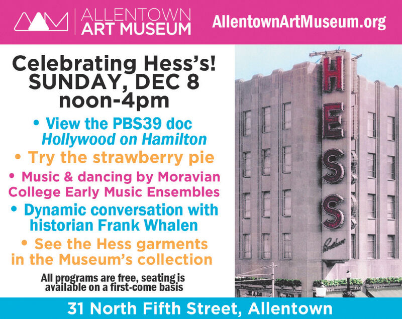   ALLENTOWNART MUSEUMAllentownArtMuseum.orgCelebrating Hess's!SUNDAY, DEC 8noon-4pm View the PBS39 docHollywood on HamiltonTry the strawberry pie Music & dancing by MoravianCollege Early Music Ensembles Dynamic conversation withhistorian Frank Whalen See the Hess garmentsin the Museum's collectionAll programs are free, seaing isavailable on a first-come bais31 North Fifth Street, Allentown   ALLENTOWN ART MUSEUM AllentownArtMuseum.org Celebrating Hess's! SUNDAY, DEC 8 noon-4pm  View the PBS39 doc Hollywood on Hamilton Try the strawberry pie  Music & dancing by Moravian College Early Music Ensembles  Dynamic conversation with historian Frank Whalen  See the Hess garments in the Museum's collection All programs are free, seaing is available on a first-come bais 31 North Fifth Street, Allentown