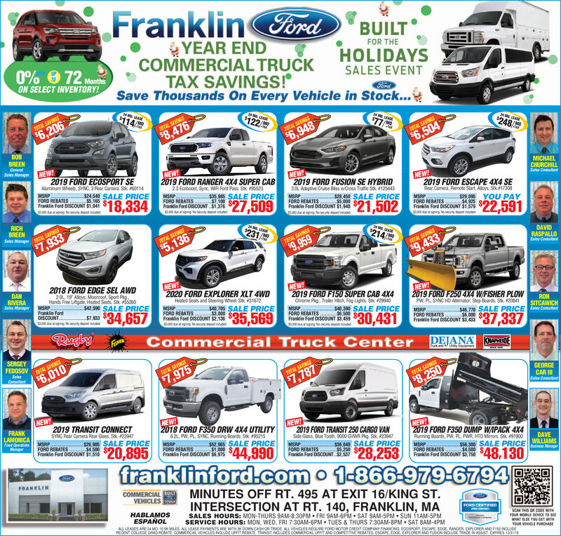 FranklinFordBUILTYEAR ENDCOMMMERCIAL TRUCKTAX SAVINGS!Save Thousands On Every Vehicle in Stock...FOR THEHOLIDAYS0% 6 72 MonthsON SELECT INVENTORY!SALES EVENTFordC114122TOTAL SAVINGS$6,20677TOTAL SAINGS$8,476$248TOTAL SAVINGS$6,948TOTAL SAVNGS$6,504BOBBREENCeneralSelen ManagerNEW!2019 FORD ECOSPORT SEAluminum Wheek, SYNC, 3 Rear Camera. S. 60114MISRP.FORD REBATES 5.165 eFrankdin Ford DISCOUNT $1,041NEW!2019 FORD RANGER 4X4 SUPER CAB23 Ecoboost, Sync. WIF Ford Pass. Sik 195523MSRP.FORD REBATES.. $7.100 SFranklin Ford DISCOUNT.$1,376S dagng to ony dost ndiddNEW2019 FORD FUSION SE HYBRID2.0L Adagtive Cruse Biss wCross Traftic Sk 125443MICHAELCHURCHILLSale CoataNEW!2019 FORD ESCAPE 4X4 SERear Camera, Remote Start, Aloys, Stk17308$24540 SALE PRICE$18,33435,985 SALE PRICEMSRP 2450 SALE PRICEFORD REBATES $5,000 S$27,509frandia ferd DiscoUNT S1,MSRP 29.096FORD REBATES. 4.925Franklin Ford DISCOUNT $1.579$21,502YOU PAY$22,591RICHBREENSales Manager TOTAL SAVINGS$7,933dtiging lerty det induded$231TOTAL SAVINGS214$5,136DAVIDRASPALLOSales CosutantTOTAL SAVINGS$9,959TOTAL SANGS$9,4332018 FORD EDGE SEL AWDNEW!2020 FORD EXPLORER XLT 4WDHeated Seats and Steering Wheel Stk K31672DANRIVERASales Manager20L, 19 Aloys. Moonroot, Sport Pg.NEW!Hands Free Lihgate, Heated Seats. Sk Sas0MSRP..Franklin FordDISCOUNT.SL00 dgingNEW!2019 FORD F250 4X4 W/FISHER PLOWPW, PL SYNC HD Aterrator, Step Boards. Sk 208412019 FORD F150 SUPER CAB 4X4$42,590 SALE PRICEChrome Pig, Traler Hitch, Fog Lights. Stk 29940$34,657MSRP.FORD REBATES $3.000Franklin Ford DISCOUNT $2,136SL000 dgng leorty dont nddedS40. 705 SALE PRICE$7,933MSRPFORD REBATESFranklin Ford DISCOUNT $3,459RON$35,569S40.390 SALE PRICE$6.500SITCAWICH$46.770 SALE PRICE S CotaMSRP.FORD REBATES . $6.000 SFranklin Ford DISCOUNT $3.433$30,431RuglyFISNER$37,337No cuty degost ncidetCommercial Truck Center DEJANASERGEYFEDOSOVKNAPHEIDEThu andUy tentTOTAL SANGSSales$6,010TOTAL SAVINGSConmitt$7,975TOTAL SAVINGS$7,787GEORGECAR ISales CoreatatTOTAL SAVNGS$8,250NE