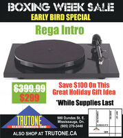 "BOXING WIEEK SALEEARLY BIRD SPECIALRega IntroSave $100 On ThisGreat Holiday Gift Idea$399.99$299""While Supplies LastTRUTONE980 Dundas St. E.Mississauga, On.(905) 270-3440DUNDAS STEELECTRONICS INCQEWALSO SHOP AT TRUTONE.CAHWY 427DIXIE RDTOMKEN RD BOXING WIEEK SALE EARLY BIRD SPECIAL Rega Intro Save $100 On This Great Holiday Gift Idea $399.99 $299 ""While Supplies Last TRUTONE 980 Dundas St. E. Mississauga, On. (905) 270-3440 DUNDAS STE ELECTRONICS INC QEW ALSO SHOP AT TRUTONE.CA HWY 427 DIXIE RD TOMKEN RD"