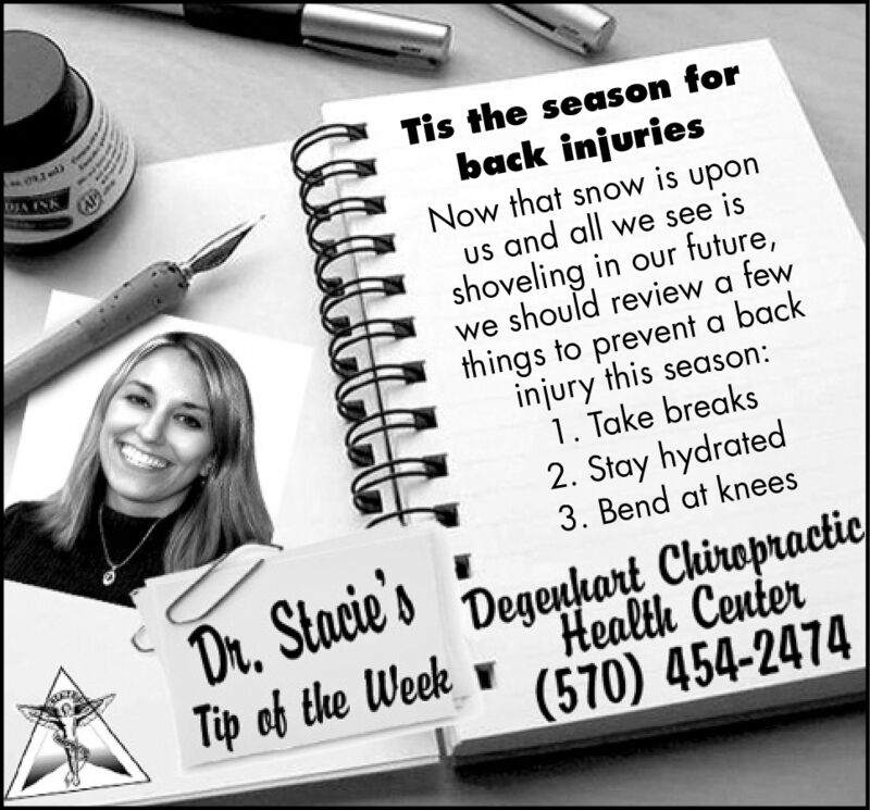 Tis the season forback injuriesNow that snow is uponus and all we see isshoveling in our future,we should review a fewthings to prevent a backinjury this season:1. Take breaks2. Stay hydrated3. Bend at kneesDIA INKDr, Stacie'sTip of the WeekDegeuhart ChiropracticHealth Center(570) 454-2474 Tis the season for back injuries Now that snow is upon us and all we see is shoveling in our future, we should review a few things to prevent a back injury this season: 1. Take breaks 2. Stay hydrated 3. Bend at knees DIA INK Dr, Stacie's Tip of the Week Degeuhart Chiropractic Health Center (570) 454-2474