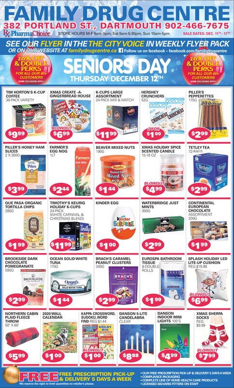 FAMILY DRUG CENTRE382 PORTLAND ST., DARTMOUTH 902-466-7675RPharmaChoiceSTORE HOURS M-F9am-9pm, Sat Sam-5:30pm, Sun 10am-5pmSALE DATES: DEC. 11. 17SEE OUR FLYER IN THE THE CITY VOICE IN WEEKLY FLYER PACKOR ON OURWEBSITE AT familydrugcentre.ca AFollow us on facebook - facebook.com/lamilydnugcentre20% OF& DOUBLAPERKSFOR ALL OUR 60420% OFF& DOUBLAPERKSFOR ALL OUR 60CUSTOMERSSENIORS DAY.THURSDAY DECEMBER 12THCUSTOMERSSM EUSONS APTIM HORTON'S K-CUPCOFFEE30-PACK VARIETYXMAS CREATE -A-K-CUPS LARGEHERSHEYCRUNCHERS52GPILLER'SPEPPERETTES175G UNGINGERBREAD HOUSEASSORTMENT24-PACK MIX & MATCHagriralCRUNCHERSCRUNCHEREwU2IFOR$999$299$699$1199$100PILLER'S HONEY HAMSLICES2X 300GFARMER'SEGG NOGILTBEAVER MIXED NUTS190GXMAS HOLIDAY SPICESCENTED CANDLE15-18 OZTETLEY TEA72-RAGSFarmersTerleyPilisBeaterRoand SMixed NulsBLOWOUT$499$399$244$144$299QUE PASA ORGANICTORTILLA CHIPS286GTIMOTHY'S KEURIGHOLIDAY K-CUPS24-PACKWHITE CARNIVAL &CHRISTMAS BLENDIKINDER EGGWATERBRIDGE JUSTMINTS300GCONTINENTALEUROPEANCHOCOLATEASSORTMENT200GkinderQUEPASATrit$1199$199$100$299$199EBRACH'S CARAMELEUROSPA BATHROOMTISSUEBOOUBLEBROOKSIDE DARKOLATEOCEAN SOLID WHITETUNASPLASH HOLIDAY LEDLITE-UP CUSHIONREG $19.99PEANUT CLUSTERS340GPOMEGRANATE595G170GROLLSBRACHSSROOKSIDEOpeurisBLOWOUT$299$144$199$299$699DANSON 5-LITECANDELABRACLEARDANSONINDOOR MINILIGHTS 100'SNORTHERN CABINPLAID FLEECETHROW50 X 602020 WALLCALENDARKAPPA CROSSWORD,SUDOKU, WORDFIND REG.$1.44XMAS SHERPASOCKSREG.$9.99GREATBIGedtwJuptLARGE PNTBLOWOUTBLOWOUT$100$599$888$499$100$799FREEOUR FREE PRESCRIPTION PICK-UP& DELIVERY S DAYSAWEEKCOMPLIANCE PACKAGINGCOMPLETE LUNE OF HOME HEALTH CARE PRODUCTSLICENSED SIGVARIS FITTERS ON STAFFFREE PRESCRIPTION PICK-UP& DELIVERY 5 DAYS A WEEKWe eserve the ight to imit quantities no retaler's please. FAMILY DRUG CENTRE 382 PORTLAND ST., DARTMOUTH 902-466-7675 RPharmaChoice STORE HOURS M-F9am-9pm, Sat Sam-5:30pm, Sun 10am-5pm SALE DATES: DEC. 11. 17 SEE OUR FLYER IN THE THE CITY VOICE IN WEEKLY FLYER PACK OR ON OURWEBSITE AT 