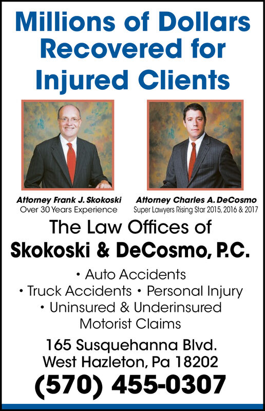 Millions of DollarsRecovered forInjured ClientsAttorney Charles A. DeCosmoSuper Lawyers Rising Star 2015,2016 & 2017Attorney Frank J. SkokoskiOver 30 Years ExperienceThe Law Offices ofSkokoski & DeCosmo, P.C.Auto AccidentsTruck Accidents Personal InjuryUninsured & UnderinsuredMotorist Claims165 Susquehanna Blvd.West Hazleton, Pa 18202(570) 455-0307 Millions of Dollars Recovered for Injured Clients Attorney Charles A. DeCosmo Super Lawyers Rising Star 2015,2016 & 2017 Attorney Frank J. Skokoski Over 30 Years Experience The Law Offices of Skokoski & DeCosmo, P.C. Auto Accidents Truck Accidents Personal Injury Uninsured & Underinsured Motorist Claims 165 Susquehanna Blvd. West Hazleton, Pa 18202 (570) 455-0307