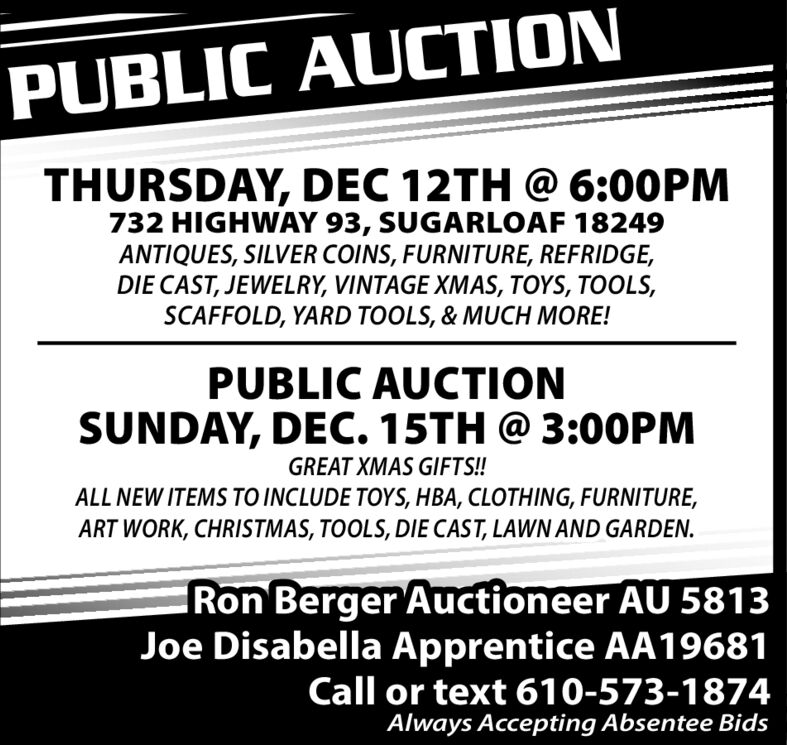 PUBLIC AUCTIONTHURSDAY, DEC 12TH @ 6:00PM732 HIGHWAY 93, SUGARLOAF 18249ANTIQUES, SILVER COINS, FURNITURE, REFRIDGE,DIE CAST, JEWELRY, VINTAGE XMAS, TOYS, TOOLS,SCAFFOLD, YARD TOOLS, & MUCH MORE!PUBLIC AUCTIONSUNDAY, DEC. 15TH @ 3:O0PMGREAT XMAS GIFTS!!ALL NEW ITEMS TO INCLUDE TOYS, HBA, CLOTHING, FURNITURE,ART WORK, CHRISTMAS, TOOLS, DIE CAST, LAWN AND GARDEN.Ron Berger Auctioneer AU 5813Joe Disabella Apprentice AA19681Call or text 610-573-1874Always Accepting Absentee Bids PUBLIC AUCTION THURSDAY, DEC 12TH @ 6:00PM 732 HIGHWAY 93, SUGARLOAF 18249 ANTIQUES, SILVER COINS, FURNITURE, REFRIDGE, DIE CAST, JEWELRY, VINTAGE XMAS, TOYS, TOOLS, SCAFFOLD, YARD TOOLS, & MUCH MORE! PUBLIC AUCTION SUNDAY, DEC. 15TH @ 3:O0PM GREAT XMAS GIFTS!! ALL NEW ITEMS TO INCLUDE TOYS, HBA, CLOTHING, FURNITURE, ART WORK, CHRISTMAS, TOOLS, DIE CAST, LAWN AND GARDEN. Ron Berger Auctioneer AU 5813 Joe Disabella Apprentice AA19681 Call or text 610-573-1874 Always Accepting Absentee Bids