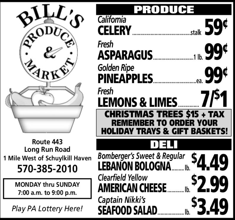 BILL'SPRODUCECaliformiaCELERY..stalkFreshASPARAGUS.Golden RipePINEAPPLES.9999¢PKET.a.FreshLEMONS & LIMES.CHRISTMAS TREES $15 + TAXREMEMBER TO ORDER YOURHOLIDAY TRAYS & GIFT BASKETS!Route 443DELILong Run Road1 Mile West of Schuylkill Haven Bomberger's Sweet & Regular570-385-2010$4.49LEBANON BOLOGNA.Ib.Clearfield YellowAMERICAN CHEESE.Captain Nikki'sSEAFOOD SALAD.2,993.49MONDAY thru SUNDAY7:00 a.m. to 9:00 p.m.Play PA Lottery Here!bCEPROMA BILL'S PRODUCE Califormia CELERY. .stalk Fresh ASPARAGUS. Golden Ripe PINEAPPLES. 99 99¢ PKET .a. Fresh LEMONS & LIMES. CHRISTMAS TREES $15 + TAX REMEMBER TO ORDER YOUR HOLIDAY TRAYS & GIFT BASKETS! Route 443 DELI Long Run Road 1 Mile West of Schuylkill Haven Bomberger's Sweet & Regular 570-385-2010 $4.49 LEBANON BOLOGNA. Ib. Clearfield Yellow AMERICAN CHEESE. Captain Nikki's SEAFOOD SALAD. 2,99 3.49 MONDAY thru SUNDAY 7:00 a.m. to 9:00 p.m. Play PA Lottery Here! b CE PRO MA