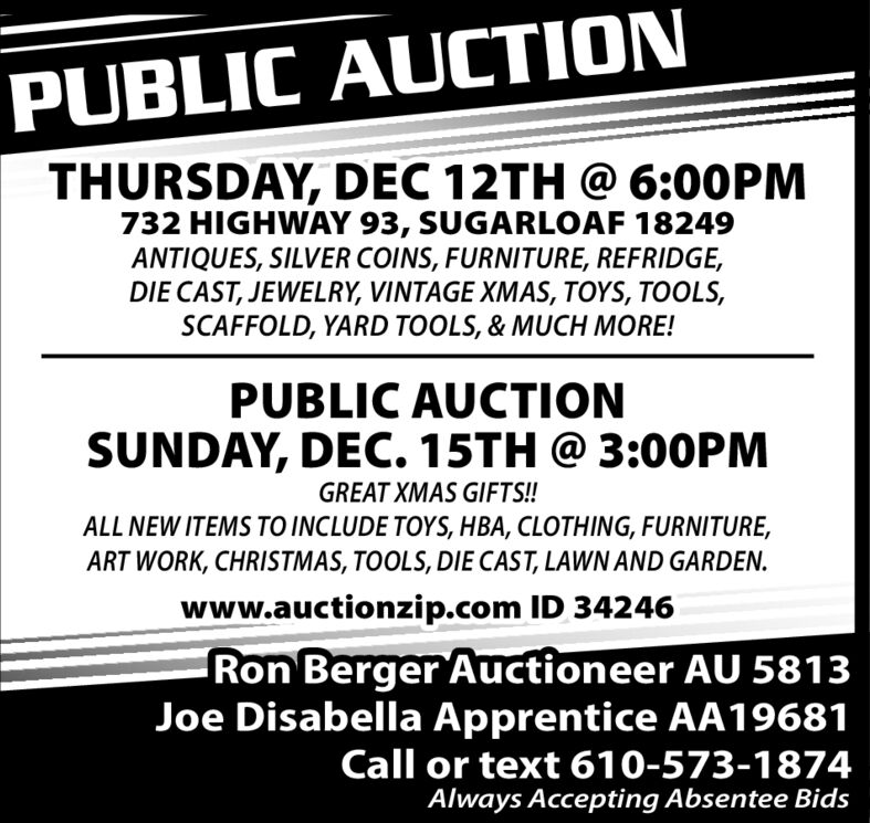 PUBLIC AUCTIONTHURSDAY, DEC 12TH @ 6:00PM732 HIGHWAY 93, SUGARLOAF 18249ANTIQUES, SILVER COINS, FURNITURE, REFRIDGE,DIE CAST, JEWELRY, VINTAGE XMAS, TOYS, TOOLS,SCAFFOLD, YARD TOOLS, & MUCH MORE!PUBLIC AUCTIONSUNDAY, DEC. 15TH @ 3:O0PMGREAT XMAS GIFTS!!ALL NEW ITEMS TO INCLUDE TOYS, HBA, CLOTHING, FURNITURE,ART WORK, CHRISTMAS, TOOLS, DIE CAST, LAWN AND GARDEN.www.auctionzip.com ID 34246Ron Berger Auctioneer AU 5813Joe Disabella Apprentice AA19681Call or text 610-573-1874Always Accepting Absentee Bids PUBLIC AUCTION THURSDAY, DEC 12TH @ 6:00PM 732 HIGHWAY 93, SUGARLOAF 18249 ANTIQUES, SILVER COINS, FURNITURE, REFRIDGE, DIE CAST, JEWELRY, VINTAGE XMAS, TOYS, TOOLS, SCAFFOLD, YARD TOOLS, & MUCH MORE! PUBLIC AUCTION SUNDAY, DEC. 15TH @ 3:O0PM GREAT XMAS GIFTS!! ALL NEW ITEMS TO INCLUDE TOYS, HBA, CLOTHING, FURNITURE, ART WORK, CHRISTMAS, TOOLS, DIE CAST, LAWN AND GARDEN. www.auctionzip.com ID 34246 Ron Berger Auctioneer AU 5813 Joe Disabella Apprentice AA19681 Call or text 610-573-1874 Always Accepting Absentee Bids
