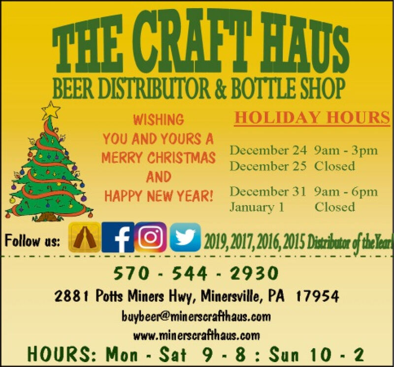THE CRAFT HAUSBEER DISTRIBUTOR &BOTTLE SHOPHOLIDAY HOURSWISHINGYOU AND YOURS ADecember 24 9am - 3pmMERRY CHRISTMASDecember 25 ClosedANDDecember 31 9am - 6pmJanuary 1 ClosedHAPPY NEW YEAR!AfOAfO22019,2017,2016,2015 Distibutr oftheFollow us:e570 544 29302881 Potts Miners Hwy, Minersville, PA 17954buybeer@minerscrafthaus.comwww.minerscrafthaus.comHOURS: Mon Sat 9 - 8: Sun 10 2 THE CRAFT HAUS BEER DISTRIBUTOR &BOTTLE SHOP HOLIDAY HOURS WISHING YOU AND YOURS A December 24 9am - 3pm MERRY CHRISTMAS December 25 Closed AND December 31 9am - 6pm January 1 Closed HAPPY NEW YEAR! AfO AfO2 2019,2017,2016,2015 Distibutr ofthe Follow us: e 570 544 2930 2881 Potts Miners Hwy, Minersville, PA 17954 buybeer@minerscrafthaus.com www.minerscrafthaus.com HOURS: Mon Sat 9 - 8: Sun 10 2