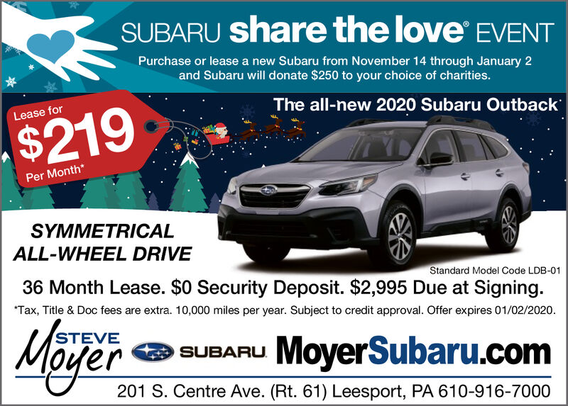 SUBARU share the love EVENTPurchase or lease a new Subaru from November 14 through January 2and Subaru will donate $250 to your choice of charities.The all-new 2020 Subaru OutbackLease for$219Per Month*SYMMETRICALALL-WHEEL DRIVEStandard Model Code LDB-0136 Month Lease. $0 Security Deposit. $2,995 Due at Signing.*Tax, Title & Doc fees are extra. 10,000 miles per year. Subject to credit approval. Offer expires 01/02/2020.STEVTVESUBARU MoyerSubaru.comM 201 S. Centre Ave. (Rt. 61) Leesport, PA 610-916-7000 SUBARU share the love EVENT Purchase or lease a new Subaru from November 14 through January 2 and Subaru will donate $250 to your choice of charities. The all-new 2020 Subaru Outback Lease for $219 Per Month* SYMMETRICAL ALL-WHEEL DRIVE Standard Model Code LDB-01 36 Month Lease. $0 Security Deposit. $2,995 Due at Signing. *Tax, Title & Doc fees are extra. 10,000 miles per year. Subject to credit approval. Offer expires 01/02/2020. STEV TVE SUBARU MoyerSubaru.com M 201 S. Centre Ave. (Rt. 61) Leesport, PA 610-916-7000