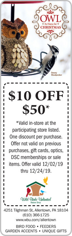 OWL+ Be Home for +CHRISTMASDewnyWoedpecker$10 OFF$50**Valid in-store at theparticipating store listed.One discount per purchase.Offer not valid on previouspurchases, gift cards, optics,DSC memberships or saleitems. Offer valid 12/02/19thru 12/24/19.Wild Bards UnlimitedNature Shop4251 Tilghman St, Allentown, PA 18104(610) 366-1725www.wbu.com/allentown FEEDERSUNIQUE GIFTSBIRD FOODGARDEN ACCENTS  OWL + Be Home for + CHRISTMAS Dewny Woedpecker $10 OFF $50* *Valid in-store at the participating store listed. One discount per purchase. Offer not valid on previous purchases, gift cards, optics, DSC memberships or sale items. Offer valid 12/02/19 thru 12/24/19. Wild Bards Unlimited Nature Shop 4251 Tilghman St, Allentown, PA 18104 (610) 366-1725 www.wbu.com/allentown  FEEDERS UNIQUE GIFTS BIRD FOOD GARDEN ACCENTS