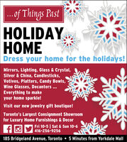.of Things PastHOLIDAYOMEDress your home for the holidays!Mirrors, Lighting, Glass & Crystal,Silver & China, Candlesticks,Votives, Platters, Candy Bowls,Wine Glasses, Decanters ...Everything to makeyour home sparkle!Visit our new jewelry gift boutique!Toronto's Largest Consignment Showroomfor Luxury Home Furnishings & DecorFri 10-5 | Sat & Sun 10-6416-256-9256185 Bridgeland Avenue, Toronto  5 Minutes from Yorkdale Mall .of Things Past HOLIDAY OME Dress your home for the holidays! Mirrors, Lighting, Glass & Crystal, Silver & China, Candlesticks, Votives, Platters, Candy Bowls, Wine Glasses, Decanters ... Everything to make your home sparkle! Visit our new jewelry gift boutique! Toronto's Largest Consignment Showroom for Luxury Home Furnishings & Decor Fri 10-5 | Sat & Sun 10-6 416-256-9256 185 Bridgeland Avenue, Toronto  5 Minutes from Yorkdale Mall