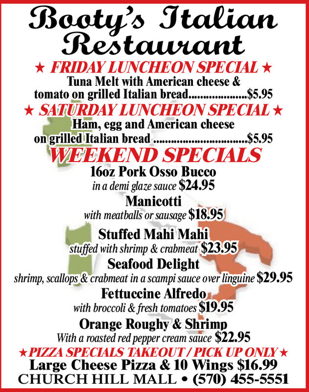 Booty's ItalianRestaurant* FRIDAY LUNCHEON SPECIAL *Tuna Melt with American cheese &tomato on grilled Italian bread...$5.95*...$5,95* SATURDAY LUNCHEON SPECIAL *Ham, egg and American cheese.$5.95WEEKEND SPECIALS160oz Pork Osso Buccoin a demi glaze sauce $24.95on grilled Italian breadManicottiwith meatballs or sausage $18.95Stuffed Mahi Mahistuffed with shrimp & crabmeat $23.95Seafood Delightshrimp, scallops & crabmeat in a scampi sauce over linguine $29.95Fettuccine Alfredowith broccoli & fresh tomatoes $19.95Orange Roughy & ShrimpWith a roasted red pepper cream sauce $22.95*PIZZA SPECIALS TAKEOUT/PICK UP ONLY*Large Cheese Pizza & 10 Wings $16.99CHURCH HILL MALL  (570) 455-5551 Booty's Italian Restaurant * FRIDAY LUNCHEON SPECIAL * Tuna Melt with American cheese & tomato on grilled Italian bread... $5.95 *...$5,95 * SATURDAY LUNCHEON SPECIAL * Ham, egg and American cheese .$5.95 WEEKEND SPECIALS 160oz Pork Osso Bucco in a demi glaze sauce $24.95 on grilled Italian bread Manicotti with meatballs or sausage $18.95 Stuffed Mahi Mahi stuffed with shrimp & crabmeat $23.95 Seafood Delight shrimp, scallops & crabmeat in a scampi sauce over linguine $29.95 Fettuccine Alfredo with broccoli & fresh tomatoes $19.95 Orange Roughy & Shrimp With a roasted red pepper cream sauce $22.95 *PIZZA SPECIALS TAKEOUT/PICK UP ONLY* Large Cheese Pizza & 10 Wings $16.99 CHURCH HILL MALL  (570) 455-5551