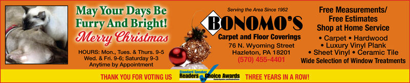 May Your Days BeFurry And Bright!Merry ChristmasFree Measurements/Free EstimatesServing the Area Since 1952BONOMO'SShop at Home Service Carpet  HardwoodLuxury Vinyl Plank Sheet Vinyl  Ceramic TileCarpet and Floor Coverings76 N. Wyoming StreetHazleton, PA 18201(570) 455-4401HOURS: Mon., Tues. & Thurs. 9-5Wed. & Fri. 9-6; Saturday 9-3Anytime by AppointmentWide Selection of Window TreatmentsStandard SpcakerReaders choice Awards THREE YEARS IN A ROW!THANK YOU FOR VOTING US May Your Days Be Furry And Bright! Merry Christmas Free Measurements/ Free Estimates Serving the Area Since 1952 BONOMO'S Shop at Home Service  Carpet  Hardwood Luxury Vinyl Plank  Sheet Vinyl  Ceramic Tile Carpet and Floor Coverings 76 N. Wyoming Street Hazleton, PA 18201 (570) 455-4401 HOURS: Mon., Tues. & Thurs. 9-5 Wed. & Fri. 9-6; Saturday 9-3 Anytime by Appointment Wide Selection of Window Treatments Standard Spcaker Readers choice Awards THREE YEARS IN A ROW! THANK YOU FOR VOTING US