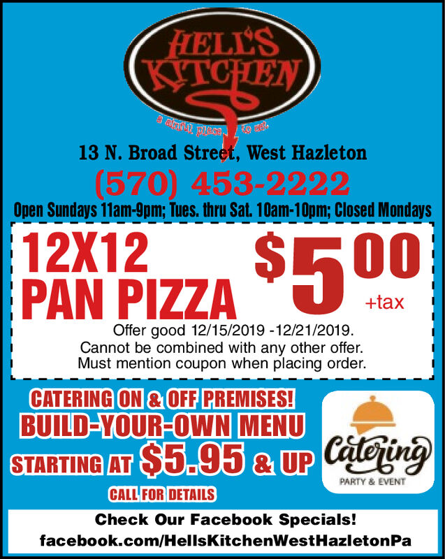 FELL'SKITCHENKTCHEN13 N. Broad Street, West Hazleton(570) 453-2222Open Sundays 11am-9pm; Tues. thru Sat. 10am-10pm; Closed Mondays12X12%24$500PAN PIZZA+taxOffer good 12/15/2019 -12/21/2019.Cannot be combined with any other offer.Must mention coupon when placing order.CATERING ON & OFF PREMISES!BUILD-YOUR-OWN MENUSTARTING AT $5.95 & UP CateringPARTY & EVENTCALL FOR DETAILSCheck Our Facebook Specials!facebook.com/HellsKitchenWestHazletonPa FELL'S KITCHEN KTCHEN 13 N. Broad Street, West Hazleton (570) 453-2222 Open Sundays 11am-9pm; Tues. thru Sat. 10am-10pm; Closed Mondays 12X12 %24 $500 PAN PIZZA +tax Offer good 12/15/2019 -12/21/2019. Cannot be combined with any other offer. Must mention coupon when placing order. CATERING ON & OFF PREMISES! BUILD-YOUR-OWN MENU STARTING AT $5.95 & UP Catering PARTY & EVENT CALL FOR DETAILS Check Our Facebook Specials! facebook.com/HellsKitchenWestHazletonPa