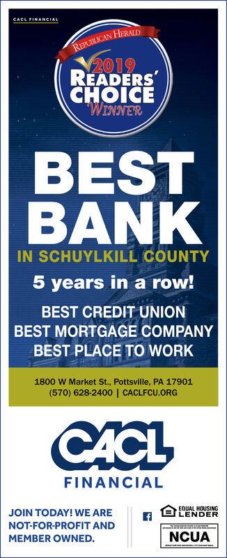 CACL FINANCIALREAUBLICAN HERAUD2019READERSHOICEWINNERBESTBANKIN SCHUYLKILL COUNTY5 years in a row!BEST CREDIT UNIONBEST MORTGAGE COMPANYBEST PLACE TO WORK1800 W Market St., Pottsville, PA 17901(570) 628-2400 | CACLFCU.ORGCACLFINANCIALEQUAL HOUSINGLENDERJOIN TODAY! WE ARENOT-FOR-PROFIT ANDNCUAMEMBER OWNED. CACL FINANCIAL REAUBLICAN HERAUD 2019 READERS HOICE WINNER BEST BANK IN SCHUYLKILL COUNTY 5 years in a row! BEST CREDIT UNION BEST MORTGAGE COMPANY BEST PLACE TO WORK 1800 W Market St., Pottsville, PA 17901 (570) 628-2400 | CACLFCU.ORG CACL FINANCIAL EQUAL HOUSING LENDER JOIN TODAY! WE ARE NOT-FOR-PROFIT AND NCUA MEMBER OWNED.