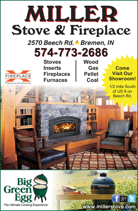 MILLERStove & Fireplace2570 Beech Rd.Bremen, IN574-773-2686WoodGasStovesInsertsFireplacesFurnacesComeVisit OurShowroom!PelletFIREPLACECoalFIREPLACE XTRORDINAIR1/2 mile Southof US 6 onBeech Rd.BigGreenEggf 8Bwww.millerstove.comThe Ultimate Cooking Experience MILLER Stove & Fireplace 2570 Beech Rd. Bremen, IN 574-773-2686 Wood Gas Stoves Inserts Fireplaces Furnaces Come Visit Our Showroom! Pellet FIREPLACE Coal FIREPLACE XTRORDINAIR 1/2 mile South of US 6 on Beech Rd. Big Green Egg f 8B www.millerstove.com The Ultimate Cooking Experience