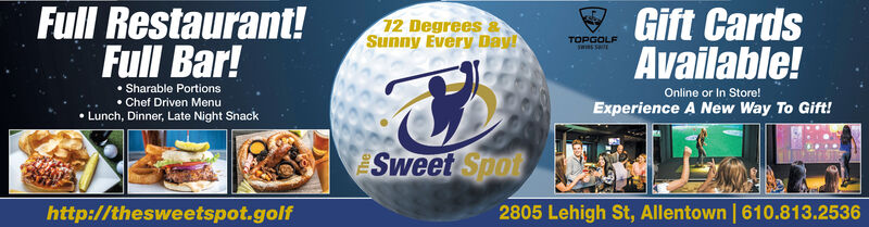 Full Restaurant!Full Bar!Gift CardsAvailable!12 Degrees &Sunny Every DayTOPGOLF Sharable Portions Chef Driven Menu Lunch, Dinner, Late Night SnackOnline or In Store!Experience A New Way To Gift!Sweet Spot2805 Lehigh St, Allentown | 610.813.2536http://thesweetspot.golf Full Restaurant! Full Bar! Gift Cards Available! 12 Degrees & Sunny Every Day TOPGOLF  Sharable Portions  Chef Driven Menu  Lunch, Dinner, Late Night Snack Online or In Store! Experience A New Way To Gift! Sweet Spot 2805 Lehigh St, Allentown | 610.813.2536 http://thesweetspot.golf