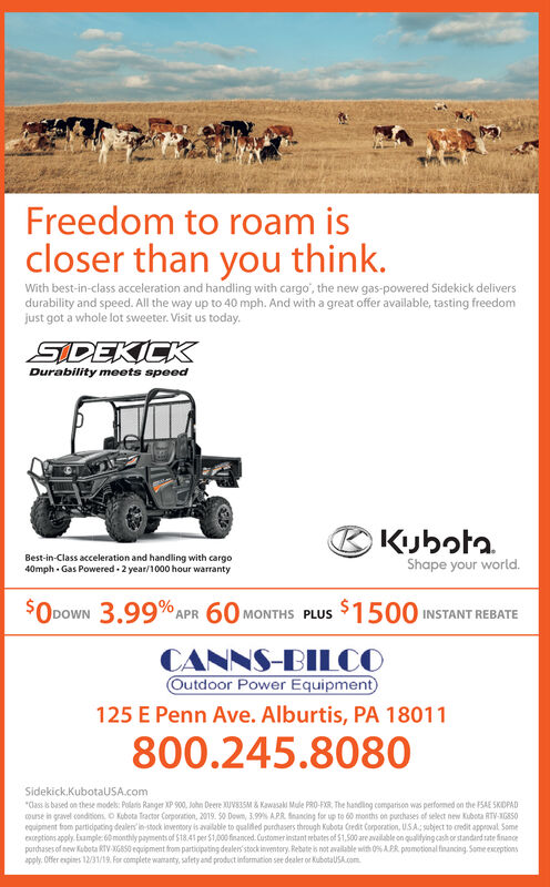 "Freedom to roam iscloser than you think.With best-in-class acceleration and handling with cargo"", the new gas-powered Sidekick deliversdurability and speed. All the way up to 40 mph. And with a great offer available, tasting freedomjust got a whole lot sweeter. Visit us today.SIDEKICKDurability meets speedBKijhota.Best-in-Class acceleration and handling with cargo40mph - Gas Powered - 2 year/1000 hour warrantyShape your world.$ODOWN 3.99% APR 60 MONTHS PLUS$1500 INSTANT REBATE00CANNS-BILCOOutdoor Power Equipment125 E Penn Ave. Alburtis, PA 18011800.245.8080Sidekick.KubotaUSA.com""Cass is based on these modek: Polario Ranger XP 900, John Deere XUV83SM & Kawasaki Mule PRO-FIR, The handlng comparison was performed on the FSAE SKIOPADouse in gravel conditioms. O Kubota Tractor Corporation, 2019. 50 Down, 3,9 APR. nancing for up to 60 months on purchases of select new Kubota RTV-6850equipment fom partidputing deslens in stock lovernory is avalable to qualided purdusers through Kubota Credit Corporation, USA, subject 10 oredit approval Someeptions apply. Eumple: 60monthly payments of $18.41 per $1,000 financed. Customer instant rebates of $1,500 are available on qualitying cash or standard rate financeporchases of aew Kubota kTV XGSS0 equipment from partiipating dealers'stockinventery. Rebate is not available with 0% APR. poomotional financing. Sone enceptionsapply. Offer expines 12/31/19. For complete waranty, safety and product information see dealer or KubotaUSA.com Freedom to roam is closer than you think. With best-in-class acceleration and handling with cargo"", the new gas-powered Sidekick delivers durability and speed. All the way up to 40 mph. And with a great offer available, tasting freedom just got a whole lot sweeter. Visit us today. SIDEKICK Durability meets speed BKijhota. Best-in-Class acceleration and handling with cargo 40mph - Gas Powered - 2 year/1000 hour warranty Shape your world. $O DOWN 3.99% APR 60 MONTHS PLUS $1500 INSTANT REBATE 00 CANNS-BILCO Outdoor Power Equipment 125 E Penn Ave. Alburtis, PA 18011 800.245.8080 Sidekick.KubotaUSA.com ""Cass is based on these modek: Polario Ranger XP 900, John Deere XUV83SM & Kawasaki Mule PRO-FIR, The handlng comparison was performed on the FSAE SKIOPAD ouse in gravel conditioms. O Kubota Tractor Corporation, 2019. 50 Down, 3,9 APR. nancing for up to 60 months on purchases of select new Kubota RTV-6850 equipment fom partidputing deslens in stock lovernory is avalable to qualided purdusers through Kubota Credit Corporation, USA, subject 10 oredit approval Some eptions apply. Eumple: 60monthly payments of $18.41 per $1,000 financed. Customer instant rebates of $1,500 are available on qualitying cash or standard rate finance porchases of aew Kubota kTV XGSS0 equipment from partiipating dealers'stockinventery. Rebate is not available with 0% APR. poomotional financing. Sone enceptions apply. Offer expines 12/31/19. For complete waranty, safety and product information see dealer or KubotaUSA.com"