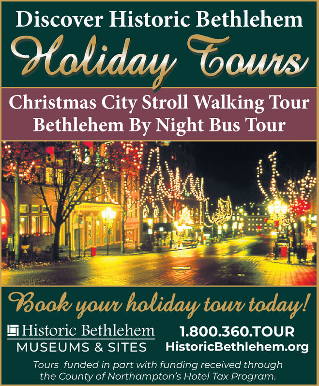 Discover Historic BethlehemHoliday ToursChristmas City Stroll Walking TourBethlehem By Night Bus TourBook your holiday tour today!G Historic Bethlehem1.800.360.TOURHistoricBethlehem.orgMUSEUMS & SITESTours funded in part with funding received throughthe County of Northampton's Hotel Tax Program. Discover Historic Bethlehem Holiday Tours Christmas City Stroll Walking Tour Bethlehem By Night Bus Tour Book your holiday tour today! G Historic Bethlehem 1.800.360.TOUR HistoricBethlehem.org MUSEUMS & SITES Tours funded in part with funding received through the County of Northampton's Hotel Tax Program.