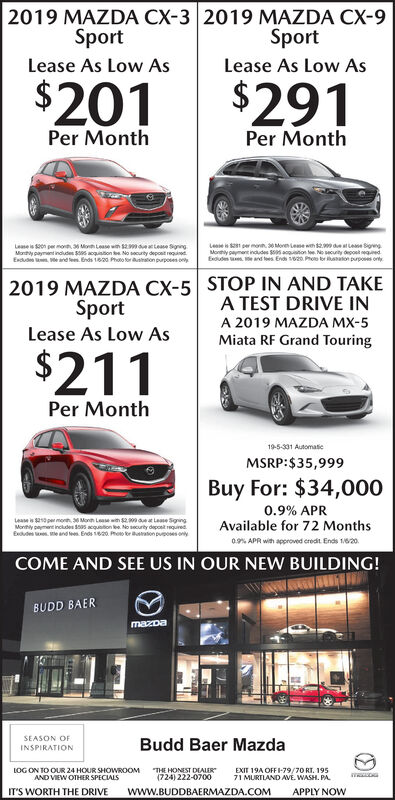 "2019 MAZDA CX-3 2019 MAZDA CX-9SportSportLease As Low AsLease As Low As$201$291Per MonthPer MonthLese per mo Moren Lee wth detLee SigrengMonny payment indudes S acquton e. No secuity depost egedExdudes s.e and es End Pho raton puposs ortyLease is on per mo Mon Lease wn s tese SigngMony paymant indudes Ss acquiton e No socurity deposit requinedExdud e arnde. Ends 1600 Photo forusaton purposes onySTOP IN AND TAKEA TEST DRIVE IN2019 MAZDA CX-5SportA 2019 MAZDA MX-5Lease As Low AsMiata RF Grand Touring$211Per Month19-5-331 AutomaticMSRP:$35,999Buy For: $34,0000.9% APRAvailable for 72 MonthsLease is 0 per morh Monn Lease with 2 at Lame SgingMonhy payment includes 05 acquaition ee. No security depont requiredExdude . e and leen. Ends 120. Pheo or aton puposes ony0.% APR with approved credit. Ends 1820.COME AND SEE US IN OUR NEW BUILDING!BUDD BAERmazDaSEASON OFBudd Baer MazdaINSPIRATIONLOG ON TO OUR 24 HOUR SHOWROOM""THE HONEST DEALER""EXIT 19A OFFI-79/70 RT. 19571 MURTLAND AVE. WASH. PA(724) 222-0700AND VIEW OTHER SPICIALSwww.BUDDBAERMAZDA.COMIT'S WORTH THE DRIVEAPPLY NOW 2019 MAZDA CX-3 2019 MAZDA CX-9 Sport Sport Lease As Low As Lease As Low As $201 $291 Per Month Per Month Lese per mo Moren Lee wth detLee Sigreng Monny payment indudes S acquton e. No secuity depost eged Exdudes s.e and es End Pho raton puposs orty Lease is on per mo Mon Lease wn s tese Signg Mony paymant indudes Ss acquiton e No socurity deposit requined Exdud e arnde. Ends 1600 Photo forusaton purposes ony STOP IN AND TAKE A TEST DRIVE IN 2019 MAZDA CX-5 Sport A 2019 MAZDA MX-5 Lease As Low As Miata RF Grand Touring $211 Per Month 19-5-331 Automatic MSRP:$35,999 Buy For: $34,000 0.9% APR Available for 72 Months Lease is 0 per morh Monn Lease with 2 at Lame Sging Monhy payment includes 05 acquaition ee. No security depont required Exdude . e and leen. Ends 120. Pheo or aton puposes ony 0.% APR with approved credit. Ends 1820. COME AND SEE US IN OUR NEW BUILDING! BUDD BAER mazDa SEASON OF Budd Baer Mazda INSPIRATION LOG ON TO OUR 24 HOUR SHOWROOM ""THE HONEST DEALER"" EXIT 19A OFFI-79/70 RT. 195 71 MURTLAND AVE. WASH. PA (724) 222-0700 AND VIEW OTHER SPICIALS www.BUDDBAERMAZDA.COM IT'S WORTH THE DRIVE APPLY NOW"