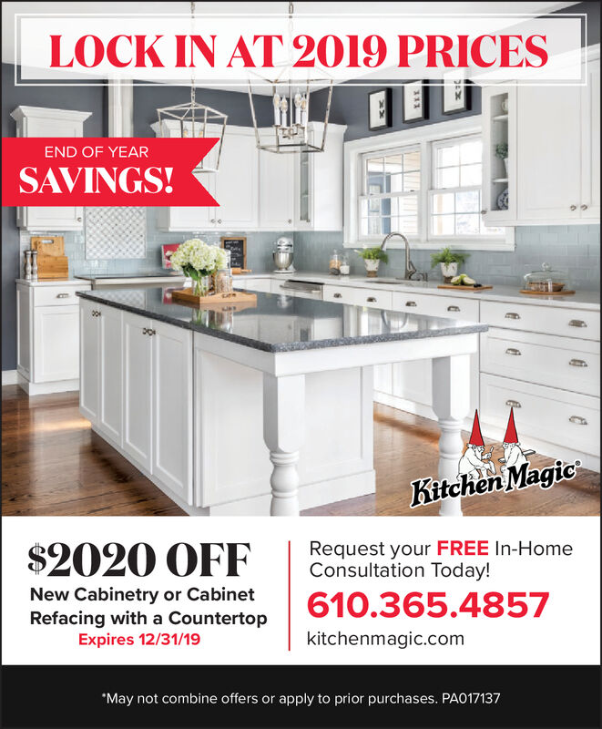 LOCK IN AT 2019 PRICESEEEND OF YEARSAVINGS!Kitchen MagicRequest your FREE In-HomeConsultation Today!$2020 OFFNew Cabinetry or CabinetRefacing with a CountertopExpires 12/31/19610.365.4857kitchenmagic.com*May not combine offers or apply to prior purchases. PA017137 LOCK IN AT 2019 PRICES EE END OF YEAR SAVINGS! Kitchen Magic Request your FREE In-Home Consultation Today! $2020 OFF New Cabinetry or Cabinet Refacing with a Countertop Expires 12/31/19 610.365.4857 kitchenmagic.com *May not combine offers or apply to prior purchases. PA017137