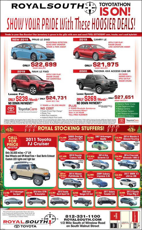 """ROYALS OUTHATOYOTATHONIS ON!SHOW YOUR PRIDE With These HOOSIER DEALS!Trade in your Gas Gurzler! Our inventory is green to the gills with new and used FUEL EFTICIENT cars, trucks, suv's and hybrids!NEW 2019PRIUS LE 2WD2019CAMRY LEPEDESTRIAN DETECTIONBUND SPOT MONITORSONAR & PARK ASSISTAPPLE CAR PLAYRADAR CRUSELANE DEPARTURE ASSISTONLY $22,699ONLY $21,975MSPP S26,7MSRP S25,0372020TACOMA 4X4 ACCESS CAB SR2019RAV4 LE FWDXM RADIOANDROD AUDIOAPPLE CAR PLAYRADAR CRUISEAPPLE CAR PLAYSIRI COMPATIBLERADAR CRUISELease ForLease Special!ONLY $27,651ONLY $269/MonthNO DOWN PAYMENT!""""ONLY $239 Month ONLY $24,731MGRP SeA21MISRP S27,160NO DOWN PAYMENT!Dynamic Radar CruiseLane Departure AlertBeckup CameraPre-Colision System2 YEARS or 25.000 MILES!PLUSROVAL SOUTHO ToyotaCare NO COST2 YEARS Roadside Assistanceand Unlimited MilestWith A 24 HOURTOLL-FREE NUMBER Engire Ol and Fiter ChangeRotate TresM Point pectionrspect & Adjust Fluid LevelsTOYOTAN Cot eeRoadorwith Pedestrian DecectionAutomatic Hi-BeamsO ToyotaCareTOvotROYAL STOCKING STUFFERS!$5.986 2007 VolkswogenBeetle$14499 2005 DodgeJourney R/T*adow2016 Mazda 6IGrand TouringCALLFORPRICE881575A$18,9962011 ToyotaFJ Cruiser""""kalenManageOnly 30,000 miles  2"""" LiftNew Wheels and Of-Rood Tires  Dual Borla ExhaustCustom LED lights and light bar2018 o2014 KiaSorento LX2016 ChevroletSilverado 1500 LT$27.,499Comry XSE$12.924$26,996ockOune125mowW down2014 NissanPathfinder SL2009 SubaruImpreza 2.512017 BMW X1xDrive 281$6.999$24,8042013 VolkswogenEos Sport2016 Volvo XC90T6 Inscription2010 ToyolaRav4 Sport V62005 FordRonger XLT 442017 SubaruForester 2.512013 ToyotaPrius Pkg 2$17,945$13,997$5,925$9.999$13,950$29.999T yte rteso rveyou fance hee h ya South wend00 Ma etae toay tmneve dny redary812-331-1100ROYALSOUTH.COM1/2 Mile South of Winslow Roadon South Walnut Street-EROYALS OUTHO TOYOTACAMPUS ROYALS OUTHATOYOTATHON IS ON! SHOW YOUR PRIDE With These HOOSIER DEALS! Trade in your Gas Gurzler! Our inventory is green to the gills with new and used FUEL EFT"""