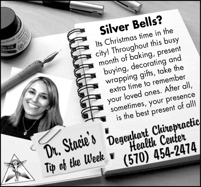 Silver Bells?Its Christmas time in thecity! Throughout this busymonth of baking, presentbuying, decorating andwrapping gifts, take theextra time to rememberDIA INKyour loved ones. After all,sometimes, your presenceis the best present of all!Dr, Stacie'sTip of the WeekDegeuhart ChiropracticHealth Center(570) 454-2474 Silver Bells? Its Christmas time in the city! Throughout this busy month of baking, present buying, decorating and wrapping gifts, take the extra time to remember DIA INK your loved ones. After all, sometimes, your presence is the best present of all! Dr, Stacie's Tip of the Week Degeuhart Chiropractic Health Center (570) 454-2474