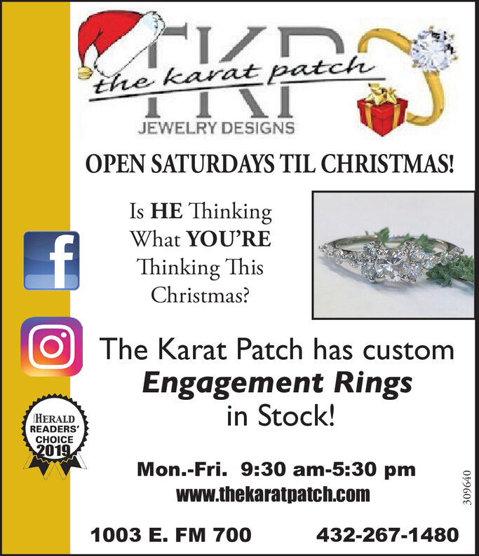 the karat patchJEWELRY DESIGNSOPEN SATURDAYS TIL CHRISTMAS!Is HE ThinkingWhat YOU'REThinking ThisChristmas?The Karat Patch has customEngagement Ringsin Stock!HERALDREADERS'CHOICE2019Mon.-Fri. 9:30 am-5:30 pmwww.thekaratpatch.com1003 E. FM 700432-267-1480309640 the karat patch JEWELRY DESIGNS OPEN SATURDAYS TIL CHRISTMAS! Is HE Thinking What YOU'RE Thinking This Christmas? The Karat Patch has custom Engagement Rings in Stock! HERALD READERS' CHOICE 2019 Mon.-Fri. 9:30 am-5:30 pm www.thekaratpatch.com 1003 E. FM 700 432-267-1480 309640