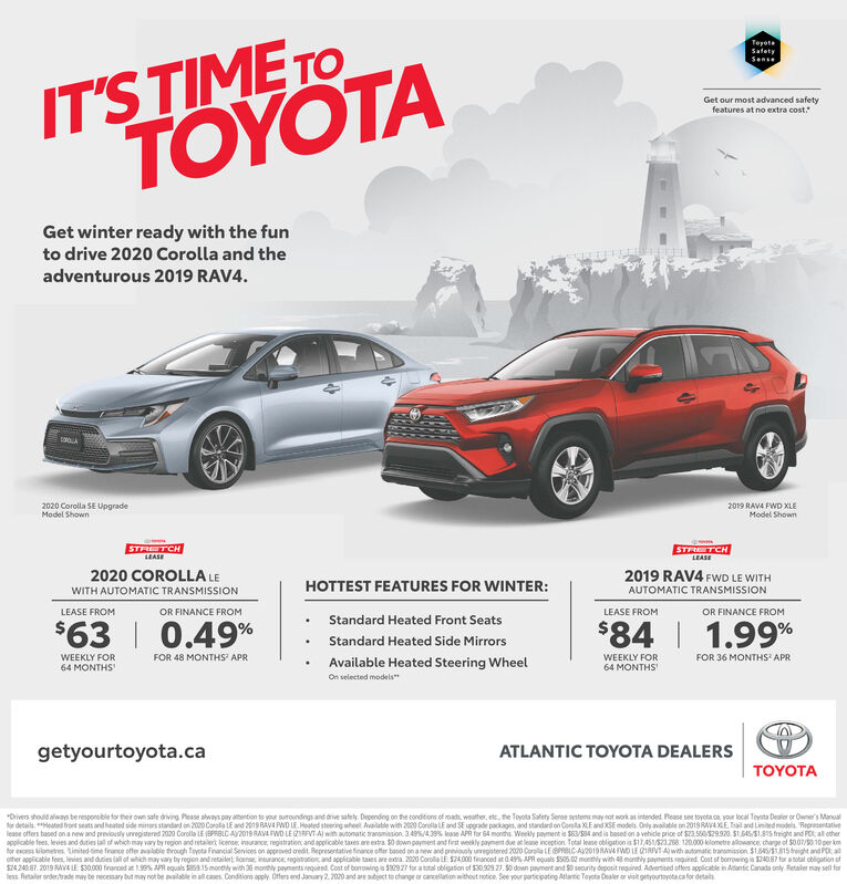 """IT'S TIME TOTOYOTATeyotaSatetySenseGet our most advanced safetyfeatures at no extra cost.Get winter ready with the funto drive 2020 Corolla and theadventurous 2019 RAV4.2020 Corolla SE UpgradeModel Shown2019 RAVA FWD XLEModel ShownSTRETCHLEASESTR TCHLEASE2019 RAV4 FWD LE WITH2020 COROLLA LEHOTTEST FEATURES FOR WINTER:WITH AUTOMATIC TRANSMISSIONAUTOMATIC TRANSMISSIONOR FINANCE FROMLEASE FROMOR FINANCE FROMLEASE FROMStandard Heated Front Seats$63   0.49%$84   1.99%Standard Heated Side MirrorsWEEKLY FOR64 MONTHSFOR 48 MONTHS' APRWEEKLY FORFOR 36 MONTHS' APRAvailable Heated Steering WheelOn selected models""""64 MONTHSgetyourtoyota.caATLANTIC TOYOTA DEALERSTOYOTA*Drivers should always be resporsible for ther own safe driving. Pesse always pay attontion to your suroundingsand drive sately. Dependng on the conditions of roads, weather, ete, he Toyota Safety Seroe nystems nay not work as intended. Please see tayota ca your local Teyota Dealer or Owne's Manualfor detaits eated hront seats and heated side minrs standard on 2000 Carolla LE and 2019 RAVA PWD LE. Heated steering wheet Available with 200 CorollaLE and SE upgrade packages, and standard on Cola XLEand XSE models. Only available on 2019 RAVAXLE, Tail and Linited models. Representativelease offers besed on a new and previously unregistered 2020 Corolla LE BPRBLC AV2019 RAVA FWO LE ZIRFVT A with aunomatic transmission. 349%/4.39s lease APA for 64 months. Weekly payment is $63/S84 and is based on a vehicle price of $23,550S9920. SI 545/S1,8S freight and FOL, al otherapplicable tees. leies and duties lall of which may vary by region and retailert lcense, insurance, registration and applicable taxes are extra. $0 down payment and first weekly payment due at lease inception. Total lease obligation is $17,45/S23268 120.000 kilometre allowance charge of $007/010per kmfor cess kilonetres, tinited ime firance offer available trough Toyota Financial Sevices on approved oredit Representative finarce offer based on a new and previ"""