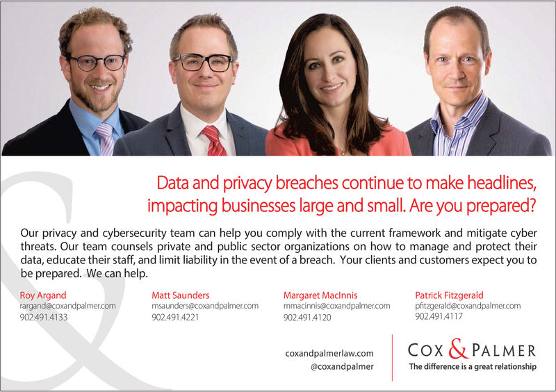Data and privacy breaches continue to make headlines,impacting businesses large and small. Are you prepared?Our privacy and cybersecurity team can help you comply with the current framework and mitigate cyberthreats. Our team counsels private and public sector organizations on how to manage and protect theirdata, educate their staff, and limit liability in the event of a breach. Your clients and customers expect you tobe prepared. We can help.Margaret Maclnnismmacinnis@coxandpalmer.comPatrick Fitzgeraldpfitzgerald@coxandpalmer.com902.491.4117Roy Argandrargand@coxandpalmer.comMatt Saundersmsaunders@coxandpalmer.com902.491.4221902491.4133902.491.4120Cox & PALMERcoxandpalmerlaw.comThe difference is a great relationship@coxandpalmer Data and privacy breaches continue to make headlines, impacting businesses large and small. Are you prepared? Our privacy and cybersecurity team can help you comply with the current framework and mitigate cyber threats. Our team counsels private and public sector organizations on how to manage and protect their data, educate their staff, and limit liability in the event of a breach. Your clients and customers expect you to be prepared. We can help. Margaret Maclnnis mmacinnis@coxandpalmer.com Patrick Fitzgerald pfitzgerald@coxandpalmer.com 902.491.4117 Roy Argand rargand@coxandpalmer.com Matt Saunders msaunders@coxandpalmer.com 902.491.4221 902491.4133 902.491.4120 Cox & PALMER coxandpalmerlaw.com The difference is a great relationship @coxandpalmer