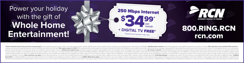 Power your holidaywith the gift ofWhole HomeEntertainment!RCN250 Mbps Internet$34 99NTERNET/DIGTAL TVONEpermonth800.RING.RCNDIGITAL TV FREEEsperenced speeds may varyrcn.comOf y wdAao ondoo ed mayy and a kutdOsewe y o onando t oide af C C be S onMonly modem end yhool aC sabonato fe nde o rvc hned t ge t m No ch50 Offer plen y 520ONn tes y ttAdeet ya of thypodt cha Nachage leddes f sng gdagey5 e le r co sepeton00S A ARegas saw nduOther n y ySenatdofoe W- on pnssosRONWho Home Audiehiosmae Ac ne C2Sont odutrd 3 t1 dudinS O 4Wwes o utFo e Power your holiday with the gift of Whole Home Entertainment! RCN 250 Mbps Internet $34 99 NTERNET/DIGTAL TVONE per month 800.RING.RCN DIGITAL TV FREE Esperenced speeds may vary rcn.com Of y wd Aao on doo ed mayy and a kutdOsewe y o onando t oide af C C be S on Monly modem end yh ool a C s abon ato fe nde o rvc hn ed t ge t m No ch 50 Offer plen y 520ON n tes y tt Adeet y a of th y podt cha Na chage le ddes f s ng g dage y 5 e le r co s epet on00 S A A Regas s aw ndu Other n y ySen atd of oe W- on p nsso s RONWho Home Audie hi osmae Ac n e C2 Sont odutrd 3 t1 dudinS O 4W wes o ut Fo e