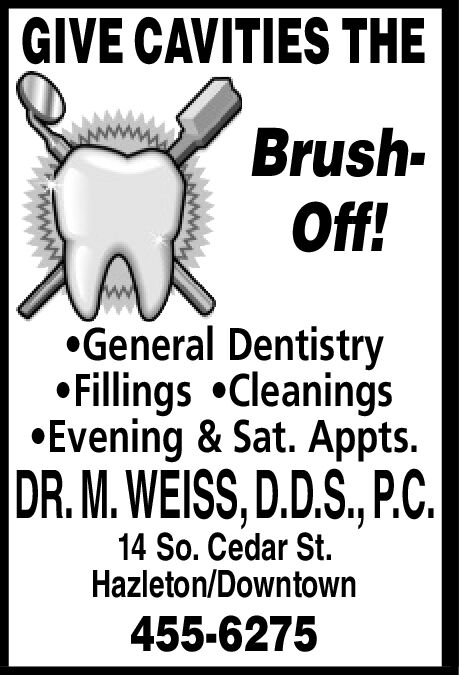 GIVE CAVITIES THEBrushOff!AGeneral DentistryFillings CleaningsEvening & Sat. Appts.DR.M. WEISS, D.D.S., P.C14 So. Cedar St.Hazleton/Downtown455-6275 GIVE CAVITIES THE Brush Off! A General Dentistry Fillings Cleanings Evening & Sat. Appts. DR.M. WEISS, D.D.S., P.C 14 So. Cedar St. Hazleton/Downtown 455-6275