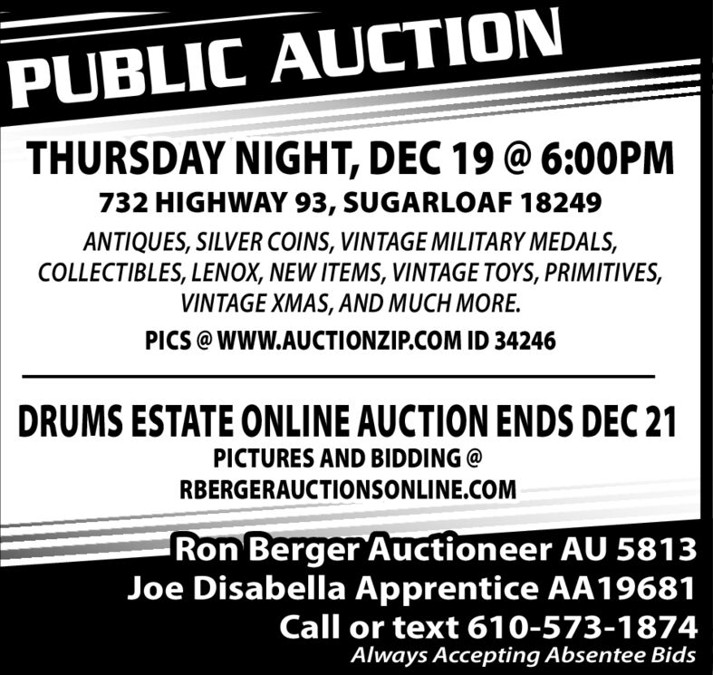 PUBLIC AUCTIONTHURSDAY NIGHT, DEC 20 @ 6:00PM732 HIGHWAY 93, SUGARLOAF 18249ANTIQUES, SILVER COINS, VINTAGE MILITARY MEDALS,COLLECTIBLES, LENOX, NEW ITEMS, VINTAGE TOYS, PRIMITIVES,VINTAGE XMAS, AND MUCH MORE.PICS @ WWW.AUCTIONZIP.COM ID 34246DRUMS ESTATE ONLINE AUCTION ENDS DEC 21PICTURES AND BIDDING @RBERGERAUCTIONSONLINE.COMRon Berger Auctioneer AU 5813Joe Disabella Apprentice AA19681Call or text 610-573-1874Always Accepting Absentee Bids PUBLIC AUCTION THURSDAY NIGHT, DEC 20 @ 6:00PM 732 HIGHWAY 93, SUGARLOAF 18249 ANTIQUES, SILVER COINS, VINTAGE MILITARY MEDALS, COLLECTIBLES, LENOX, NEW ITEMS, VINTAGE TOYS, PRIMITIVES, VINTAGE XMAS, AND MUCH MORE. PICS @ WWW.AUCTIONZIP.COM ID 34246 DRUMS ESTATE ONLINE AUCTION ENDS DEC 21 PICTURES AND BIDDING @ RBERGERAUCTIONSONLINE.COM Ron Berger Auctioneer AU 5813 Joe Disabella Apprentice AA19681 Call or text 610-573-1874 Always Accepting Absentee Bids
