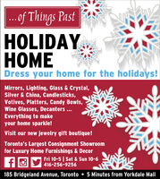 .of Things PastHOLIDAYOMEDress your home for the holidays!Mirrors, Lighting, Glass & Crystal,Silver & China, Candlesticks,Votives, Platters, Candy Bowls,Wine Glasses, Decanters...Everything to makeyour home sparkle!Visit our new jewelry gift boutique!Toronto's Largest Consignment Showroomfor Luxury Home Furnishings & DecorFri 10-5 | Sat & Sun 10-6416-256-9256185 Bridgeland Avenue, Toronto  5 Minutes from Yorkdale Mall .of Things Past HOLIDAY OME Dress your home for the holidays! Mirrors, Lighting, Glass & Crystal, Silver & China, Candlesticks, Votives, Platters, Candy Bowls, Wine Glasses, Decanters... Everything to make your home sparkle! Visit our new jewelry gift boutique! Toronto's Largest Consignment Showroom for Luxury Home Furnishings & Decor Fri 10-5 | Sat & Sun 10-6 416-256-9256 185 Bridgeland Avenue, Toronto  5 Minutes from Yorkdale Mall