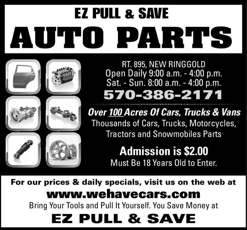 EZ PULL & SAVEAUTO PARTSRT. 895, NEW RINGGOLDOpen Daily 8:00 a.m. - 5:00 p.m.Sat. Sun. 8:00 a.m. - 4:00 p.m.570-386-2171Over 100 Acres 0f Cars, Trucks & VansThousands of Cars, Trucks, Motorcycles,Tractors and Snowmobiles PartsAdmission is $2.00Must Be 18 Years Old to Enter.For our prices & daily specials, visit us on the web atwww.wehavecars.comBring Your Tools and Pull It Yourself. You Save Money atEZ PULL &SAVE EZ PULL & SAVE AUTO PARTS RT. 895, NEW RINGGOLD Open Daily 8:00 a.m. - 5:00 p.m. Sat. Sun. 8:00 a.m. - 4:00 p.m. 570-386-2171 Over 100 Acres 0f Cars, Trucks & Vans Thousands of Cars, Trucks, Motorcycles, Tractors and Snowmobiles Parts Admission is $2.00 Must Be 18 Years Old to Enter. For our prices & daily specials, visit us on the web at www.wehavecars.com Bring Your Tools and Pull It Yourself. You Save Money at EZ PULL &SAVE