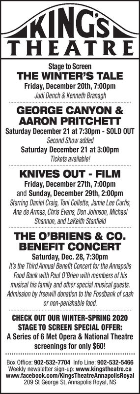 KINGSTHEATREStage to ScreenTHE WINTER'S TALEFriday, December 20th, 7:00pmJudi Dench& Kenneth BranaghGEORGE CANYON &AARON PRITCHETTSaturday December 21 at 7:30pm - SOLD OUTSecond Show addedSaturday December 21 at 3:00pmTickets available!KNIVES OUT FILMFriday, December 27th, 7:00pmand Sunday, December 29th, 2:00pmStarring Daniel Craig, Toni Collette, Jamie Lee Curtis,Ana de Armas, Chris Evans, Don Johnson, MichaelShannon, and Lakeith StanfieldTHE O'BRIENS & CO.BENEFIT CONCERTSaturday, Dec. 28, 7:30pmIt's the Third Annual Benefit Concert for the AnnapolisFood Bank with Paul O'Brien with members of hismusical his family and other special musical guests.Admission by freewill onation to the Foodbank of cashor non-perishable food.CHECK OUT OUR WINTER-SPRING 2020STAGE TO SCREEN SPECIAL OFFER:A Series of 6 Met Opera & National Theatrescreenings for only $60!Box Office: 902-532-7704 Info Line: 902-532-5466Weekly newsletter sign-up: www.kingstheatre.cawww.facebook.com/KingsTheatreAnnapolisRoyal209 St George St, Annapolis Royal, NS KINGS THEATRE Stage to Screen THE WINTER'S TALE Friday, December 20th, 7:00pm Judi Dench& Kenneth Branagh GEORGE CANYON & AARON PRITCHETT Saturday December 21 at 7:30pm - SOLD OUT Second Show added Saturday December 21 at 3:00pm Tickets available! KNIVES OUT FILM Friday, December 27th, 7:00pm and Sunday, December 29th, 2:00pm Starring Daniel Craig, Toni Collette, Jamie Lee Curtis, Ana de Armas, Chris Evans, Don Johnson, Michael Shannon, and Lakeith Stanfield THE O'BRIENS & CO. BENEFIT CONCERT Saturday, Dec. 28, 7:30pm It's the Third Annual Benefit Concert for the Annapolis Food Bank with Paul O'Brien with members of his musical his family and other special musical guests. Admission by freewill onation to the Foodbank of cash or non-perishable food. CHECK OUT OUR WINTER-SPRING 2020 STAGE TO SCREEN SPECIAL OFFER: A Series of 6 Met Opera & National Theatre screenings for only $60! Box Office: 902-532-7704 Info Line: 902-532-5466 Weekly newsletter sign-u