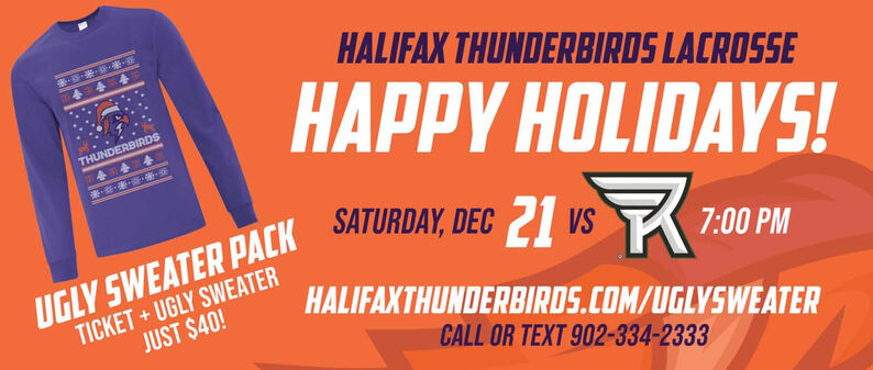 HALIFAX THUNDERBIRDS LACROSSE444HAPPY HOLIDAYS!THUNDERBIRDSUGLY SWEATER PACK SATURDAY, DEC 21 vs 7:00 PMTICKET + UGLY SWEATERJUST $40!HALIFAXTHUNDERBIRDS.COM/UGLYSWEATERCALL OR TEXT 902-334-2333 HALIFAX THUNDERBIRDS LACROSSE 444 HAPPY HOLIDAYS! THUNDERBIRDS UGLY SWEATER PACK SATURDAY, DEC 21 vs 7:00 PM TICKET + UGLY SWEATER JUST $40! HALIFAXTHUNDERBIRDS.COM/UGLYSWEATER CALL OR TEXT 902-334-2333