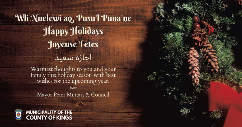 Wli Nuelewi ag, Pusu'l Puna'neHappy HolidaysJoyeuse Fêtes Warmest thoughts to you and yourfamily this holiday season with bestwishes for the úpcoming year.fromMayor Peter Muttart & CouncilMUNICIPALITY OF THECOUNTY OF KINGS Wli Nuelewi ag, Pusu'l Puna'ne Happy Holidays Joyeuse Fêtes   Warmest thoughts to you and your family this holiday season with best wishes for the úpcoming year. from Mayor Peter Muttart & Council MUNICIPALITY OF THE COUNTY OF KINGS
