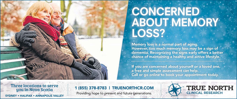 CONCERNEDABOUT MEMORYLOSS?Memory loss is a normal part of aging.However, too much memory loss may be a sign ofdementia. Recognizing the signs early offers a betterchance of maintaining a healthy and active lifestyle.If you are concerned about yourself or a loved one,a free and simple assessment can help.Call or go online to book your appointment today.Three locations to serve1 (855) 378-8783 I TRUENORTHCR.COMTRUE NORTHCLINICAL RESEARCHyou in Nova ScotiaProviding hope to present and future generations.SYDNEY HALIFAX ANNAPOLIS VALLEY CONCERNED ABOUT MEMORY LOSS? Memory loss is a normal part of aging. However, too much memory loss may be a sign of dementia. Recognizing the signs early offers a better chance of maintaining a healthy and active lifestyle. If you are concerned about yourself or a loved one, a free and simple assessment can help. Call or go online to book your appointment today. Three locations to serve 1 (855) 378-8783 I TRUENORTHCR.COM TRUE NORTH CLINICAL RESEARCH you in Nova Scotia Providing hope to present and future generations. SYDNEY HALIFAX ANNAPOLIS VALLEY